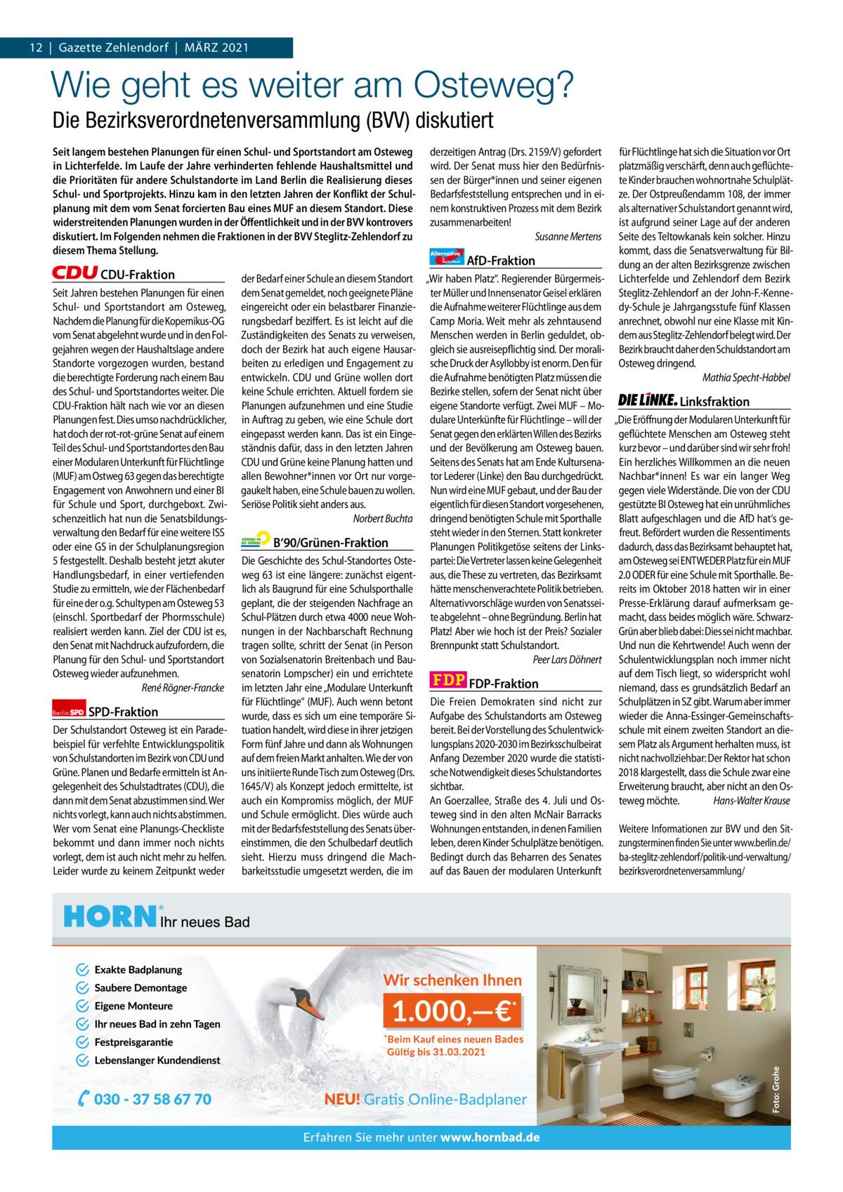 1 | Gazette Zehlendorf 12|Gazette Zehlendorf|MäRZ | MäRZ 2021 2021  Wie geht es weiter am Osteweg? Die Bezirksverordnetenversammlung (BVV) diskutiert Seit langem bestehen Planungen für einen Schul- und Sportstandort am Osteweg in Lichterfelde. Im Laufe der Jahre verhinderten fehlende Haushaltsmittel und die Prioritäten für andere Schulstandorte im Land Berlin die Realisierung dieses Schul- und Sportprojekts. Hinzu kam in den letzten Jahren der Konflikt der Schulplanung mit dem vom Senat forcierten Bau eines MUF an diesem Standort. Diese widerstreitenden Planungen wurden in der Öffentlichkeit und in der BVV kontrovers diskutiert. Im Folgenden nehmen die Fraktionen in der BVV Steglitz-Zehlendorf zu diesem Thema Stellung.  derzeitigen Antrag (Drs. 2159/V) gefordert wird. Der Senat muss hier den Bedürfnissen der Bürger*innen und seiner eigenen Bedarfsfeststellung entsprechen und in einem konstruktiven Prozess mit dem Bezirk zusammenarbeiten! Susanne Mertens Alternative für  Deutschland  CDU-Fraktion Seit Jahren bestehen Planungen für einen Schul- und Sportstandort am Osteweg, Nachdem die Planung für die Kopernikus-OG vom Senat abgelehnt wurde und in den Folgejahren wegen der Haushaltslage andere Standorte vorgezogen wurden, bestand die berechtigte Forderung nach einem Bau des Schul- und Sportstandortes weiter. Die CDU-Fraktion hält nach wie vor an diesen Planungen fest. Dies umso nachdrücklicher, hat doch der rot-rot-grüne Senat auf einem Teil des Schul- und Sportstandortes den Bau einer Modularen Unterkunft für Flüchtlinge (MUF) am Ostweg63 gegen das berechtigte Engagement von Anwohnern und einer BI für Schule und Sport, durchgeboxt. Zwischenzeitlich hat nun die Senatsbildungsverwaltung den Bedarf für eine weitere ISS oder eine GS in der Schulplanungsregion 5 festgestellt. Deshalb besteht jetzt akuter Handlungsbedarf, in einer vertiefenden Studie zu ermitteln, wie der Flächenbedarf für eine der o.g. Schultypen am Osteweg53 (einschl. Sportbedarf der Phormsschule) realis