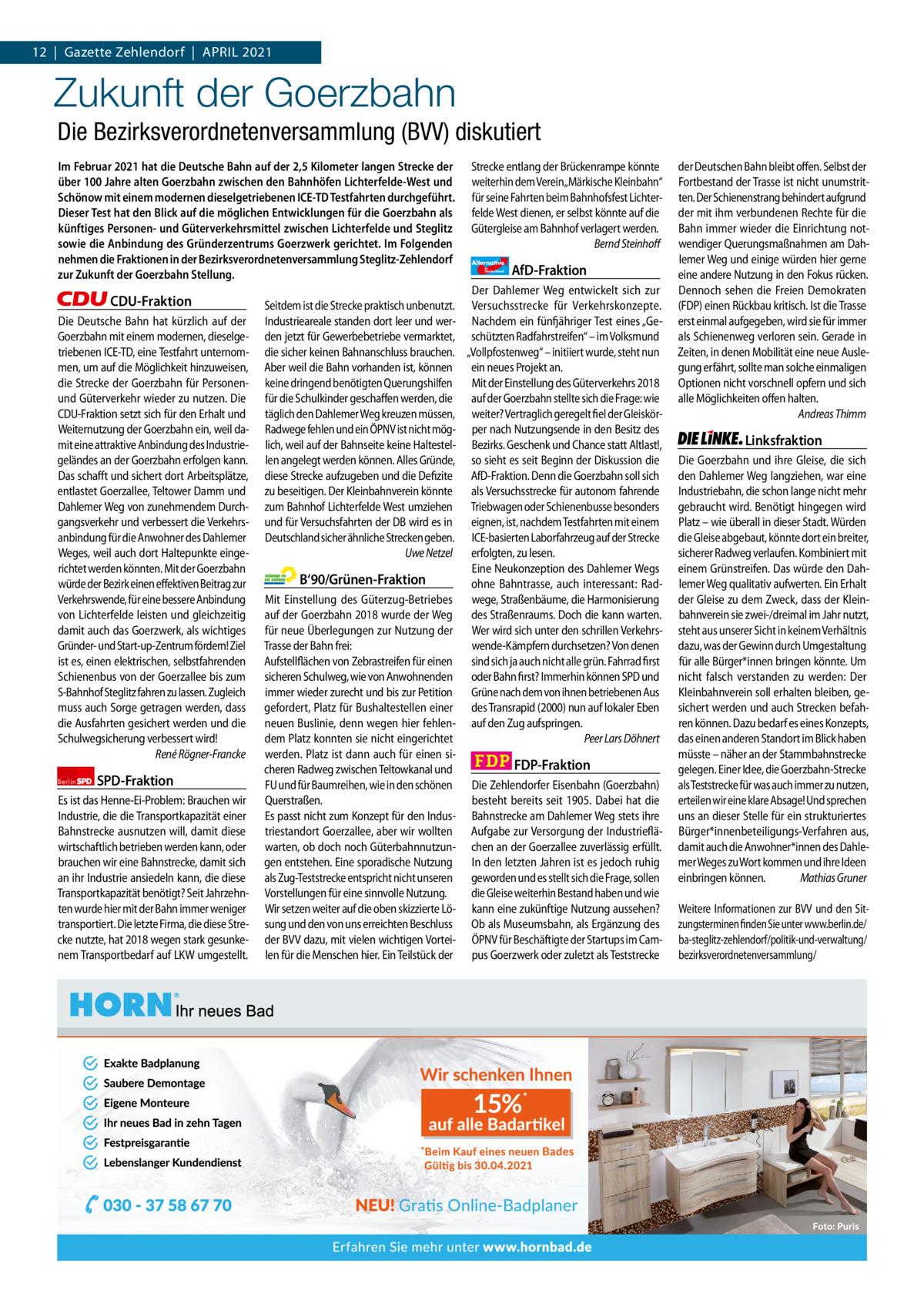1 | Gazette Zehlendorf 12|Gazette Zehlendorf|APRIL | APRIL 2021 2021  Zukunft der Goerzbahn Die Bezirksverordnetenversammlung (BVV) diskutiert Im Februar 2021 hat die Deutsche Bahn auf der 2,5Kilometer langen Strecke der über 100Jahre alten Goerzbahn zwischen den Bahnhöfen Lichterfelde-West und Schönow mit einem modernen dieselgetriebenen ICE-TD Testfahrten durchgeführt. Dieser Test hat den Blick auf die möglichen Entwicklungen für die Goerzbahn als künftiges Personen- und Güterverkehrsmittel zwischen Lichterfelde und Steglitz sowie die Anbindung des Gründerzentrums Goerzwerk gerichtet. Im Folgenden nehmen die Fraktionen in der Bezirksverordnetenversammlung Steglitz-Zehlendorf zur Zukunft der Goerzbahn Stellung.  CDU-Fraktion Die Deutsche Bahn hat kürzlich auf der Goerzbahn mit einem modernen, dieselgetriebenen ICE-TD, eine Testfahrt unternommen, um auf die Möglichkeit hinzuweisen, die Strecke der Goerzbahn für Personenund Güterverkehr wieder zu nutzen. Die CDU-Fraktion setzt sich für den Erhalt und Weiternutzung der Goerzbahn ein, weil damit eine attraktive Anbindung des Industriegeländes an der Goerzbahn erfolgen kann. Das schafft und sichert dort Arbeitsplätze, entlastet Goerzallee, Teltower Damm und Dahlemer Weg von zunehmendem Durchgangsverkehr und verbessert die Verkehrsanbindung für die Anwohner des Dahlemer Weges, weil auch dort Haltepunkte eingerichtet werden könnten. Mit der Goerzbahn würde der Bezirk einen effektiven Beitrag zur Verkehrswende, für eine bessere Anbindung von Lichterfelde leisten und gleichzeitig damit auch das Goerzwerk, als wichtiges Gründer- und Start-up-Zentrum fördern! Ziel ist es, einen elektrischen, selbstfahrenden Schienenbus von der Goerzallee bis zum S-Bahnhof Steglitz fahren zu lassen. Zugleich muss auch Sorge getragen werden, dass die Ausfahrten gesichert werden und die Schulwegsicherung verbessert wird! René Rögner-Francke Berlin  SPD-Fraktion  Es ist das Henne-Ei-Problem: Brauchen wir Industrie, die die Transportkapazität eine