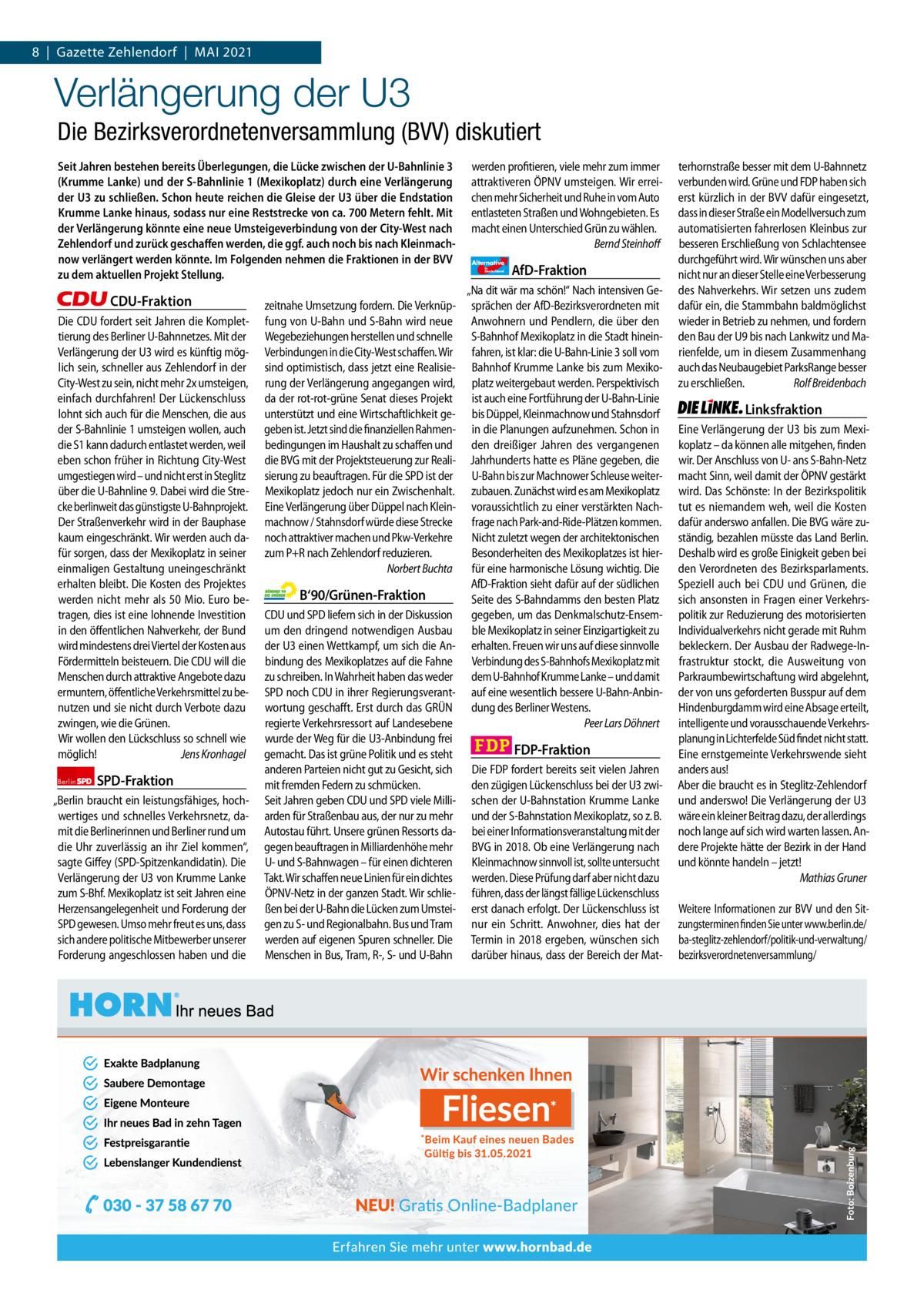 """1   Gazette Zehlendorf 8 Gazette Zehlendorf MAI   MAI 2021 2021  Verlängerung der U3 Die Bezirksverordnetenversammlung (BVV) diskutiert Seit Jahren bestehen bereits Überlegungen, die Lücke zwischen der U-Bahnlinie3 (Krumme Lanke) und der S-Bahnlinie1 (Mexikoplatz) durch eine Verlängerung der U3 zu schließen. Schon heute reichen die Gleise der U3 über die Endstation Krumme Lanke hinaus, sodass nur eine Reststrecke von ca. 700Metern fehlt. Mit der Verlängerung könnte eine neue Umsteigeverbindung von der City-West nach Zehlendorf und zurück geschaffen werden, die ggf. auch noch bis nach Kleinmachnow verlängert werden könnte. Im Folgenden nehmen die Fraktionen in der BVV zu dem aktuellen Projekt Stellung.  CDU-Fraktion Die CDU fordert seit Jahren die Komplettierung des Berliner U-Bahnnetzes. Mit der Verlängerung der U3 wird es künftig möglich sein, schneller aus Zehlendorf in der City-West zu sein, nicht mehr 2x umsteigen, einfach durchfahren! Der Lückenschluss lohnt sich auch für die Menschen, die aus der S-Bahnlinie 1 umsteigen wollen, auch die S1 kann dadurch entlastet werden, weil eben schon früher in Richtung City-West umgestiegen wird – und nicht erst in Steglitz über die U-Bahnline 9. Dabei wird die Strecke berlinweit das günstigste U-Bahnprojekt. Der Straßenverkehr wird in der Bauphase kaum eingeschränkt. Wir werden auch dafür sorgen, dass der Mexikoplatz in seiner einmaligen Gestaltung uneingeschränkt erhalten bleibt. Die Kosten des Projektes werden nicht mehr als 50 Mio. Euro betragen, dies ist eine lohnende Investition in den öffentlichen Nahverkehr, der Bund wird mindestens drei Viertel der Kosten aus Fördermitteln beisteuern. Die CDU will die Menschen durch attraktive Angebote dazu ermuntern, öffentliche Verkehrsmittel zu benutzen und sie nicht durch Verbote dazu zwingen, wie die Grünen. Wir wollen den Lückschluss so schnell wie möglich! Jens Kronhagel Berlin  SPD-Fraktion  """"Berlin braucht ein leistungsfähiges, hochwertiges und schnelles Verkehrsnetz, damit"""