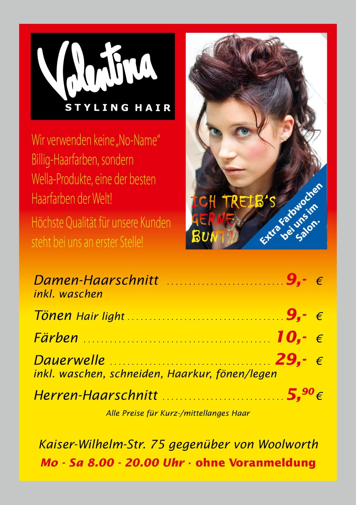 """Damen-Haarschnitt  tr a be Fa i rb Sa un wo lo s im ch n. en  Ex  Wir verwenden keine """"No-Name"""" Billig-Haarfarben, sondern Wella-Produkte, eine der besten Haarfarben der Welt! Höchste Qualität für unsere Kunden steht bei uns an erster Stelle!  ...........................  inkl. waschen  Tönen  9, €  Hair light . . . . . . . . . . . . . . . . . . . . . . . . . . . . . . . . . . . . 9,- €  10,Dauerwelle . . . . . . . . . . . . . . . . . . . . . . . . . . . . . . . . . . . . . 29,Färben  ...........................................  € €  inkl. waschen, schneiden, Haarkur, fönen/legen  Herren-Haarschnitt  ............................  5,90 €  Alle Preise für Kurz-/mittellanges Haar  Kaiser-Wilhelm-Str. 75 gegenüber von Woolworth Mo - Sa 8.00 - 20.00 Uhr · ohne Voranmeldung"""