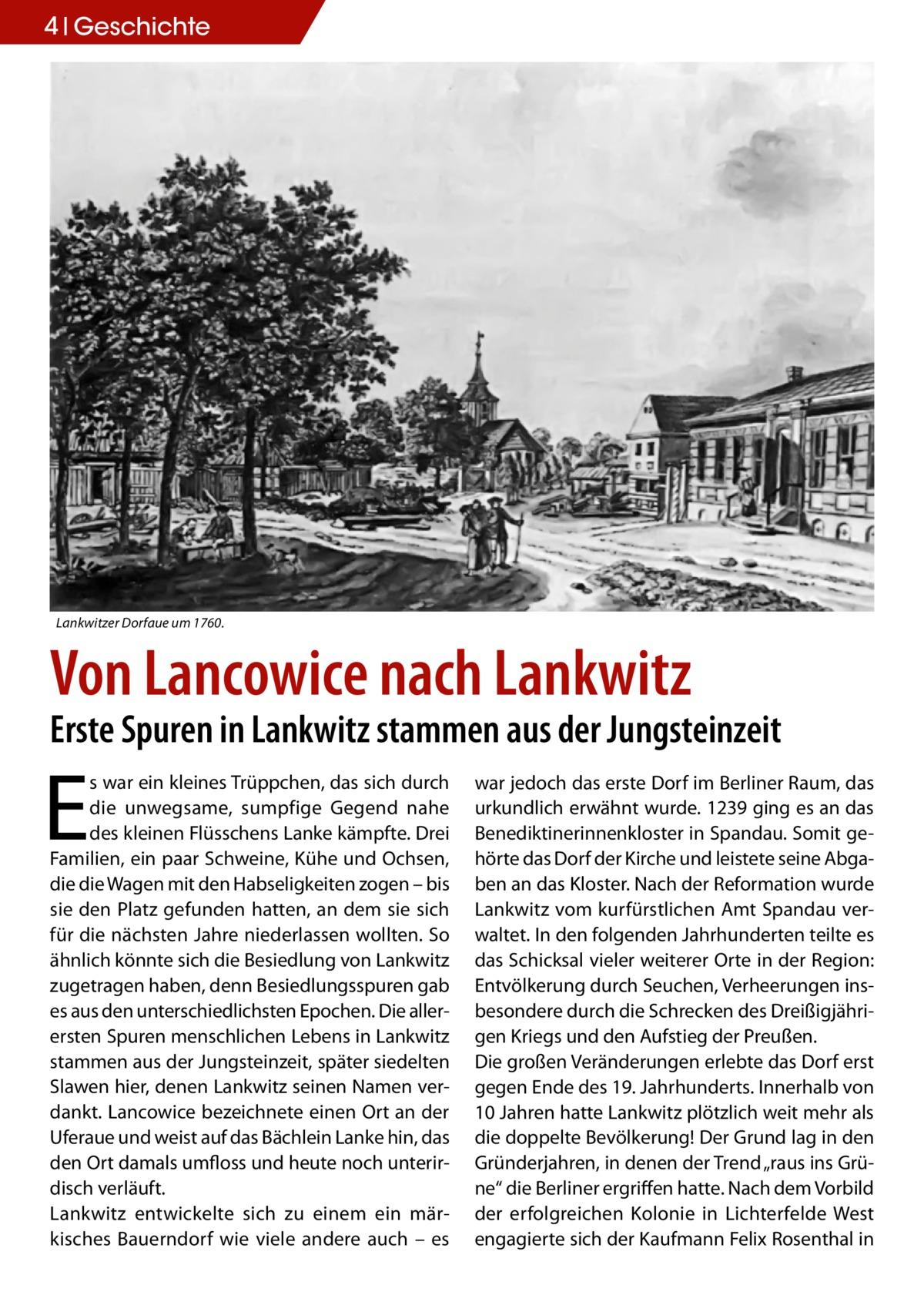 """4 Geschichte  Lankwitzer Dorfaue um 1760.  Von Lancowice nach Lankwitz  Erste Spuren in Lankwitz stammen aus der Jungsteinzeit  E  s war ein kleines Trüppchen, das sich durch die unwegsame, sumpfige Gegend nahe des kleinen Flüsschens Lanke kämpfte. Drei Familien, ein paar Schweine, Kühe und Ochsen, die die Wagen mit den Habseligkeiten zogen – bis sie den Platz gefunden hatten, an dem sie sich für die nächsten Jahre niederlassen wollten. So ähnlich könnte sich die Besiedlung von Lankwitz zugetragen haben, denn Besiedlungsspuren gab es aus den unterschiedlichsten Epochen. Die allerersten Spuren menschlichen Lebens in Lankwitz stammen aus der Jungsteinzeit, später siedelten Slawen hier, denen Lankwitz seinen Namen verdankt. Lancowice bezeichnete einen Ort an der Uferaue und weist auf das Bächlein Lanke hin, das den Ort damals umfloss und heute noch unterirdisch verläuft. Lankwitz entwickelte sich zu einem ein märkisches Bauerndorf wie viele andere auch – es  war jedoch das erste Dorf im Berliner Raum, das urkundlich erwähnt wurde. 1239 ging es an das Benediktinerinnenkloster in Spandau. Somit gehörte das Dorf der Kirche und leistete seine Abgaben an das Kloster. Nach der Reformation wurde Lankwitz vom kurfürstlichen Amt Spandau verwaltet. In den folgenden Jahrhunderten teilte es das Schicksal vieler weiterer Orte in der Region: Entvölkerung durch Seuchen, Verheerungen insbesondere durch die Schrecken des Dreißigjährigen Kriegs und den Aufstieg der Preußen. Die großen Veränderungen erlebte das Dorf erst gegen Ende des 19. Jahrhunderts. Innerhalb von 10 Jahren hatte Lankwitz plötzlich weit mehr als die doppelte Bevölkerung! Der Grund lag in den Gründerjahren, in denen der Trend """"raus ins Grüne"""" die Berliner ergriffen hatte. Nach dem Vorbild der erfolgreichen Kolonie in Lichterfelde West engagierte sich der Kaufmann Felix Rosenthal in"""