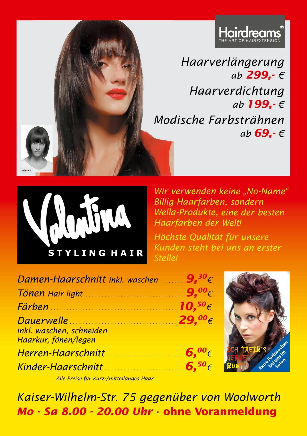 """Haarverlängerung ab 299,- €  Haarverdichtung ab 199,- €  Modische Farbsträhnen ab 69,- €  vorher  Wir verwenden keine """"No-Name"""" Billig-Haarfarben, sondern Wella-Produkte, eine der besten Haarfarben der Welt! Höchste Qualität für unsere Kunden steht bei uns an erster Stelle!  Herren-Haarschnitt . . . . . . . . . . . . . . . . . . . . . . . . 6,00€ Kinder-Haarschnitt . . . . . . . . . . . . . . . . . . . . . . . . . 6,50 €  Ex  inkl. waschen, schneiden Haarkur, fönen/legen  tr a be Fa i rb Sa un wo lo s im ch n. en  Damen-Haarschnitt inkl. waschen . . . . . . . 9,30 € Tönen Hair light . . . . . . . . . . . . . . . . . . . . . . . . . . . . . . . 9,00€ Färben . . . . . . . . . . . . . . . . . . . . . . . . . . . . . . . . . . . . . . . . 10,50 € Dauerwelle . . . . . . . . . . . . . . . . . . . . . . . . . . . . . . . . . . 29,00€  Alle Preise für Kurz-/mittellanges Haar  Kaiser-Wilhelm-Str. 75 gegenüber von Woolworth Mo - Sa 8.00 - 20.00 Uhr · ohne Voranmeldung"""