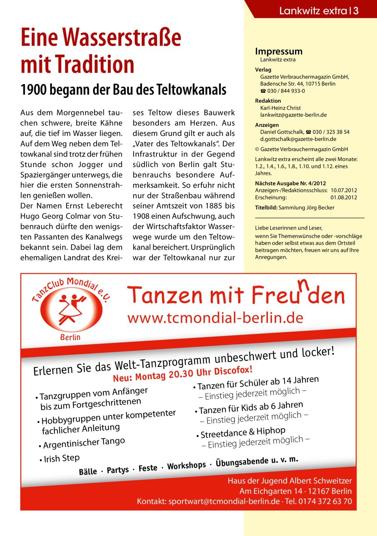 """Lankwitz extra 3  Eine Wasserstraße mit Tradition  Impressum Lankwitz extra  1900 begann der Bau des Teltowkanals  C nz  lub Mondial  ses Teltow dieses Bauwerk besonders am Herzen. Aus diesem Grund gilt er auch als """"Vater des Teltowkanals"""". Der Infrastruktur in der Gegend südlich von Berlin galt Stubenrauchs besondere Aufmerksamkeit. So erfuhr nicht nur der Straßenbau während seiner Amtszeit von 1885 bis 1908 einen Aufschwung, auch der Wirtschaftsfaktor Wasserwege wurde um den Teltowkanal bereichert. Ursprünglich war der Teltowkanal nur zur  Redaktion Karl-Heinz Christ lankwitz@gazette-berlin.de Anzeigen Daniel Gottschalk, ☎ 030 / 323 38 54 d.gottschalk@gazette-berlin.de © Gazette Verbrauchermagazin GmbH Lankwitz extra erscheint alle zwei Monate: 1.2., 1.4., 1.6., 1.8., 1.10. und 1.12. eines Jahres. Nächste Ausgabe Nr. 4/2012 Anzeigen-/Redaktionsschluss:10.07.2012 Erscheinung:01.08.2012 Titelbild: Sammlung Jörg Becker Liebe Leserinnen und Leser, wenn Sie Themenwünsche oder -vorschläge haben oder selbst etwas aus dem Ortsteil beitragen möchten, freuen wir uns auf Ihre Anregungen.  e  . .V  Ta  Aus dem Morgennebel tauchen schwere, breite Kähne auf, die tief im Wasser liegen. Auf dem Weg neben dem Teltowkanal sind trotz der frühen Stunde schon Jogger und Spaziergänger unterwegs, die hier die ersten Sonnenstrahlen genießen wollen. Der Namen Ernst Leberecht Hugo Georg Colmar von Stubenrauch dürfte den wenigsten Passanten des Kanalwegs bekannt sein. Dabei lag dem ehemaligen Landrat des Krei Verlag Gazette Verbrauchermagazin GmbH, BadenscheStr.44, 10715 Berlin ☎ 030 / 844 933-0  www.tcmondial-berlin.de B e rlin  ert und locker!  beschw t-Tanzprogramm unscofox! el W s da e Si en rn r Di Erle Montag 20.30 Uh Neu:  Anfänger • Tanzgruppen vom tenen rit ch es bis zum Fortg ter kompetenter • Hobbygruppen un fachlicher Anleitung ngo • Argentinischer Ta • Irish Step  r ab 14 Jahren • Tanzen für Schüle möglich – it – Einstieg jederze 6 Jahren • Tanzen für Kids ab möglich – it ze er"""