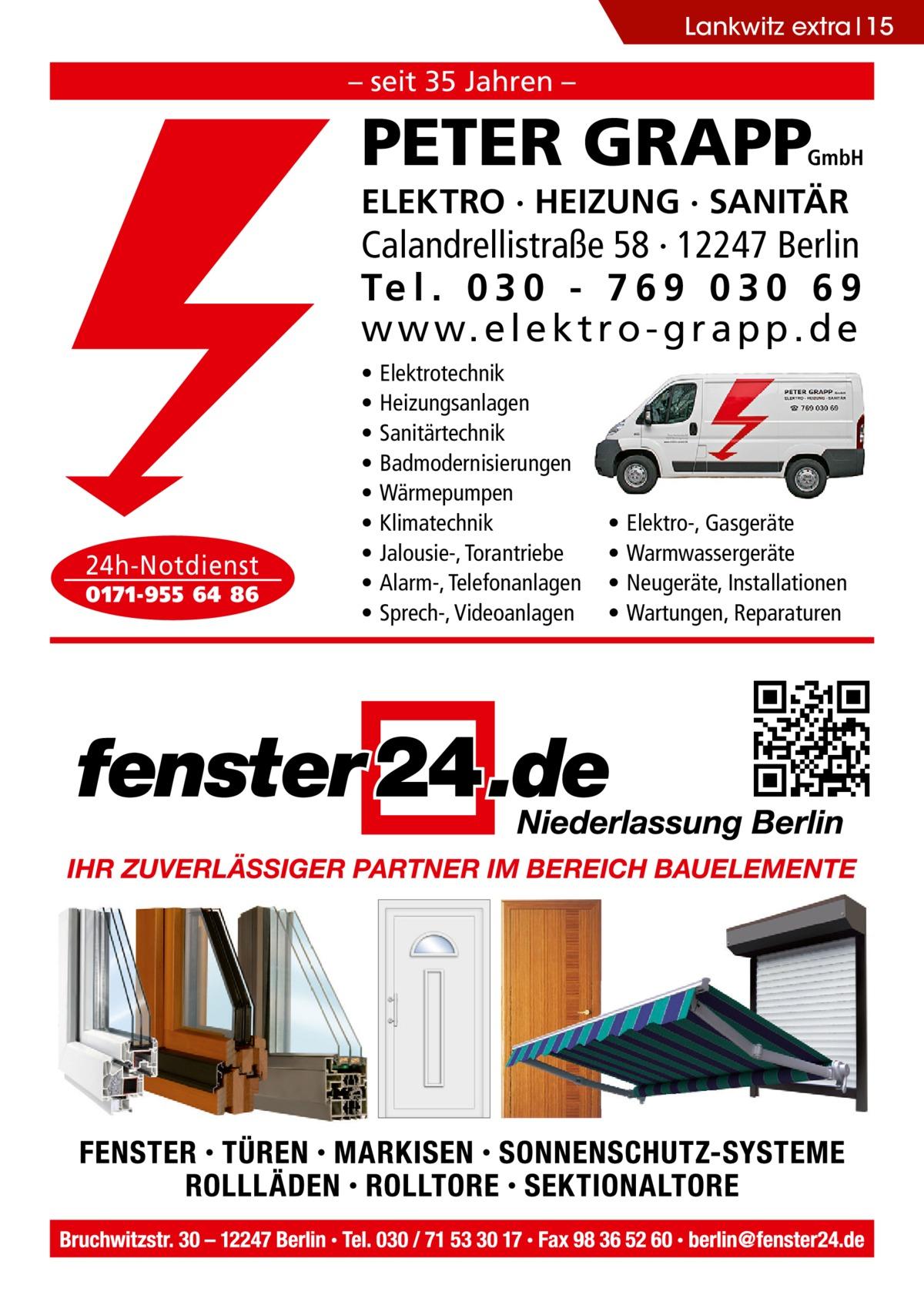Lankwitz extra 15  – seit 35 Jahren –  PETER GRAPP  GmbH  ELEKTRO · HEIZUNG · SANITÄR  Calandrellistraße 58 · 12247 Berlin Te l . 0 3 0 - 7 6 9 0 3 0 6 9 w w w. e l e k t r o - g r a p p . d e  24h-Notdienst 0171-955 64 86  • • • • • • • • •  Elektrotechnik Heizungsanlagen Sanitärtechnik Badmodernisierungen Wärmepumpen Klimatechnik Jalousie-, Torantriebe Alarm-, Telefonanlagen Sprech-, Videoanlagen  • • • •  Elektro-, Gasgeräte Warmwassergeräte Neugeräte, Installationen Wartungen, Reparaturen
