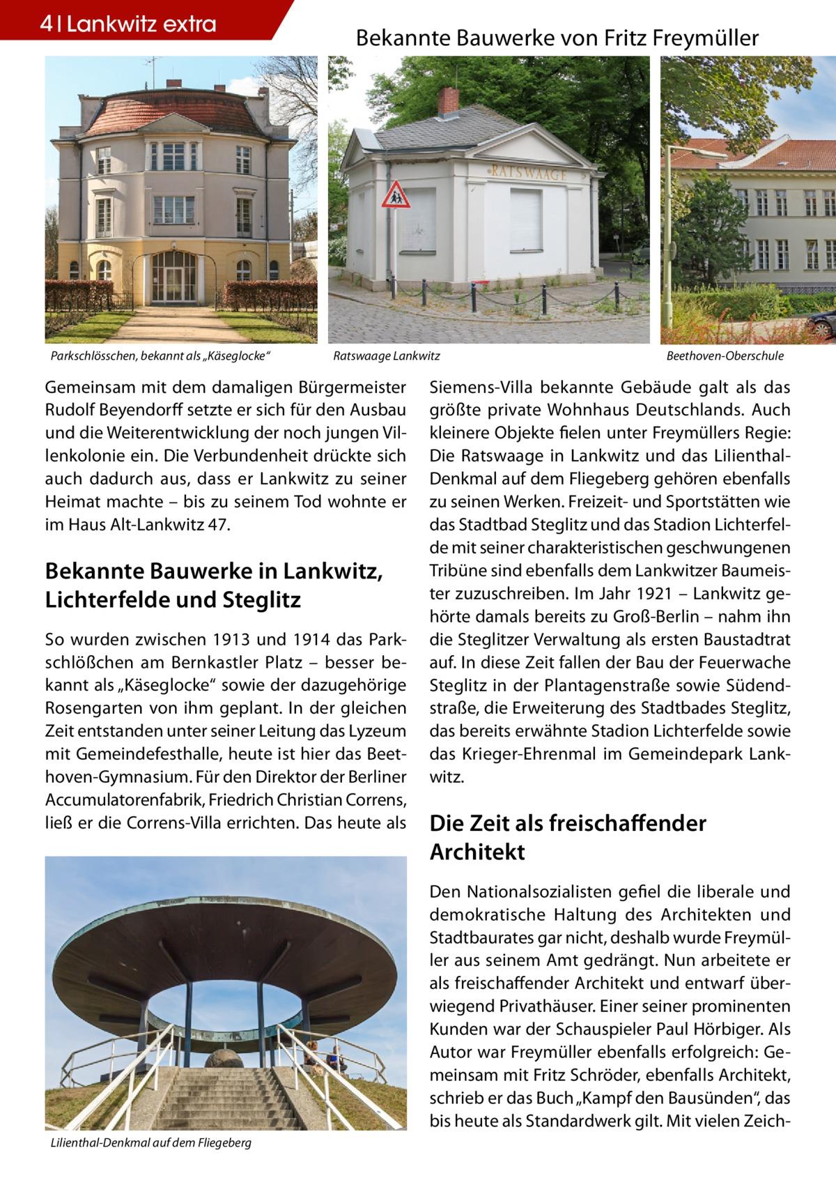 """4 Lankwitz extra  Parkschlösschen, bekannt als """"Käseglocke""""  Bekannte Bauwerke von Fritz Freymüller  Ratswaage Lankwitz  Gemeinsam mit dem damaligen Bürgermeister Rudolf Beyendorff setzte er sich für den Ausbau und die Weiterentwicklung der noch jungen Villenkolonie ein. Die Verbundenheit drückte sich auch dadurch aus, dass er Lankwitz zu seiner Heimat machte – bis zu seinem Tod wohnte er im Haus Alt-Lankwitz 47.  Bekannte Bauwerke in Lankwitz, Lichterfelde und Steglitz So wurden zwischen 1913 und 1914 das Parkschlößchen am Bernkastler Platz – besser bekannt als """"Käseglocke"""" sowie der dazugehörige Rosengarten von ihm geplant. In der gleichen Zeit entstanden unter seiner Leitung das Lyzeum mit Gemeindefesthalle, heute ist hier das Beethoven-Gymnasium. Für den Direktor der Berliner Accumulatorenfabrik, Friedrich Christian Correns, ließ er die Correns-Villa errichten. Das heute als  Beethoven-Oberschule  Siemens-Villa bekannte Gebäude galt als das größte private Wohnhaus Deutschlands. Auch kleinere Objekte fielen unter Freymüllers Regie: Die Ratswaage in Lankwitz und das LilienthalDenkmal auf dem Fliegeberg gehören ebenfalls zu seinen Werken. Freizeit- und Sportstätten wie das Stadtbad Steglitz und das Stadion Lichterfelde mit seiner charakteristischen geschwungenen Tribüne sind ebenfalls dem Lankwitzer Baumeister zuzuschreiben. Im Jahr 1921 – Lankwitz gehörte damals bereits zu Groß-Berlin – nahm ihn die Steglitzer Verwaltung als ersten Baustadtrat auf. In diese Zeit fallen der Bau der Feuerwache Steglitz in der Plantagenstraße sowie Südendstraße, die Erweiterung des Stadtbades Steglitz, das bereits erwähnte Stadion Lichterfelde sowie das Krieger-Ehrenmal im Gemeindepark Lankwitz.  Die Zeit als freischaffender Architekt Den Nationalsozialisten gefiel die liberale und demokratische Haltung des Architekten und Stadtbaurates gar nicht, deshalb wurde Freymüller aus seinem Amt gedrängt. Nun arbeitete er als freischaffender Architekt und entwarf überwiegend Privathäuser. Ein"""