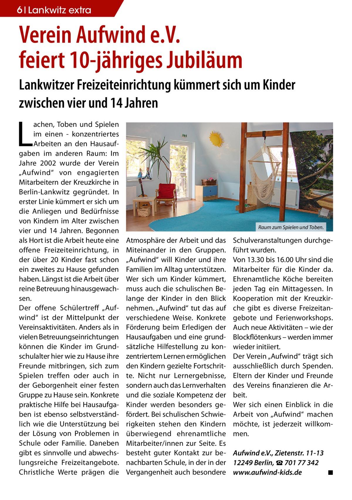 """6 Lankwitz Wohnen extra  Verein Aufwind e.V. feiert 10-jähriges Jubiläum Lankwitzer Freizeiteinrichtung kümmert sich um Kinder zwischen vier und 14 Jahren  L  achen, Toben und Spielen im einen - konzentriertes Arbeiten an den Hausaufgaben im anderen Raum: Im Jahre 2002 wurde der Verein """"Aufwind"""" von engagierten Mitarbeitern der Kreuzkirche in Berlin-Lankwitz gegründet. In erster Linie kümmert er sich um die Anliegen und Bedürfnisse von Kindern im Alter zwischen vier und 14 Jahren. Begonnen als Hort ist die Arbeit heute eine offene Freizeiteinrichtung, in der über 20 Kinder fast schon ein zweites zu Hause gefunden haben. Längst ist die Arbeit über reine Betreuung hinausgewachsen. Der offene Schülertreff """"Aufwind"""" ist der Mittelpunkt der Vereinsaktivitäten. Anders als in vielen Betreuungseinrichtungen können die Kinder im Grundschulalter hier wie zu Hause ihre Freunde mitbringen, sich zum Spielen treffen oder auch in der Geborgenheit einer festen Gruppe zu Hause sein. Konkrete praktische Hilfe bei Hausaufgaben ist ebenso selbstverständlich wie die Unterstützung bei der Lösung von Problemen in Schule oder Familie. Daneben gibt es sinnvolle und abwechslungsreiche Freizeitangebote. Christliche Werte prägen die  Raum zum Spielen und Toben.  Atmosphäre der Arbeit und das Miteinander in den Gruppen. """"Aufwind"""" will Kinder und ihre Familien im Alltag unterstützen. Wer sich um Kinder kümmert, muss auch die schulischen Belange der Kinder in den Blick nehmen. """"Aufwind"""" tut das auf verschiedene Weise. Konkrete Förderung beim Erledigen der Hausaufgaben und eine grundsätzliche Hilfestellung zu konzentriertem Lernen ermöglichen den Kindern gezielte Fortschritte. Nicht nur Lernergebnisse, sondern auch das Lernverhalten und die soziale Kompetenz der Kinder werden besonders gefördert. Bei schulischen Schwierigkeiten stehen den Kindern überwiegend ehrenamtliche Mitarbeiter/innen zur Seite. Es besteht guter Kontakt zur benachbarten Schule, in der in der Vergangenheit auch besondere  Schu"""