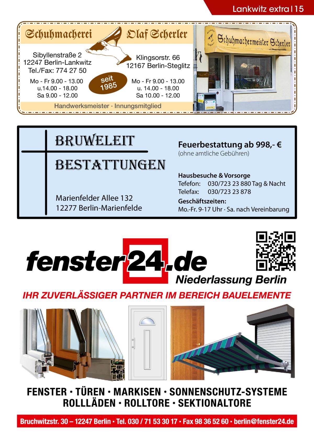 Lankwitz extra 15  Sibyllenstraße 2 12247 Berlin-Lankwitz Tel./Fax: 774 27 50 Mo - Fr 9.00 - 13.00 u.14.00 - 18.00 Sa 9.00 - 12.00  Klingsorstr. 66 12167 Berlin-Steglitz  seit 1985  Mo - Fr 9.00 - 13.00 u. 14.00 - 18.00 Sa 10.00 - 12.00  Handwerksmeister · Innungsmitglied  bruweleit bestattungen Marienfelder Allee 132 12277 Berlin-Marienfelde  Feuerbestattung ab 998,- € (ohne amtliche Gebühren)  Hausbesuche & Vorsorge Tefefon: 030/723 23 880 Tag & Nacht Telefax: 030/723 23 878 Geschäftszeiten: Mo.-Fr. 9-17 Uhr · Sa. nach Vereinbarung
