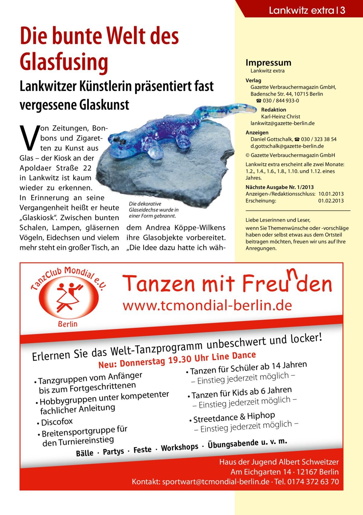 """Lankwitz extra 3  Die bunte Welt des Glasfusing  Lankwitzer Künstlerin präsentiert fast vergessene Glaskunst  V  C nz  lub Mondial  Lankwitz extra  Verlag Gazette Verbrauchermagazin GmbH, BadenscheStr.44, 10715 Berlin ☎ 030 / 844 933-0 Redaktion Karl-Heinz Christ lankwitz@gazette-berlin.de Anzeigen Daniel Gottschalk, ☎ 030 / 323 38 54 d.gottschalk@gazette-berlin.de © Gazette Verbrauchermagazin GmbH Lankwitz extra erscheint alle zwei Monate: 1.2., 1.4., 1.6., 1.8., 1.10. und 1.12. eines Jahres. Nächste Ausgabe Nr. 1/2013 Anzeigen-/Redaktionsschluss: 10.01.2013 Erscheinung: 01.02.2013 Liebe Leserinnen und Leser, wenn Sie Themenwünsche oder -vorschläge haben oder selbst etwas aus dem Ortsteil beitragen möchten, freuen wir uns auf Ihre Anregungen.  e  . .V  Ta  on Zeitungen, Bonbons und Zigaretten zu Kunst aus Glas – der Kiosk an der Apoldaer Straße 22 in Lankwitz ist kaum wieder zu erkennen. In Erinnerung an seine Diedekorative Vergangenheit heißt er heute Glaseidechse wurde in """"Glaskiosk"""". Zwischen bunten einer Form gebrannt. Schalen, Lampen, gläsernen dem Andrea Köppe-Wilkens Vögeln, Eidechsen und vielem ihre Glasobjekte vorbereitet. mehr steht ein großer Tisch, an """"Die Idee dazu hatte ich wäh Impressum  www.tcmondial-berlin.de B e rlin  ! schwert und locker be un m m ra og pr elt-Tanz Line Dance Erlernen Sie das W erstag 19.30 Uhr Neu: Donn  r ab 14 Jahren • Tanzen für Schüle er ng fä An möglich – it m – Einstieg jederze • Tanzgruppen vo n ne te rit ch es bis zum Fortg 6 Jahren • Tanzen für Kids ab ter kompetenter un en pp ru yg möglich – bb it ze • Ho – Einstieg jeder fachlicher Anleitung op • Streetdance & Hiph • Discofox öglich – m it ze e für – Einstieg jeder • Breitensportgrupp ende u. v. m. den Turniereinstieg rkshops · Übungsab ste · Wo  Bälle · Partys · Fe  Haus der Jugend Albert Schweitzer Am Eichgarten 14 · 12167 Berlin Kontakt: sportwart@tcmondial-berlin.de · Tel. 0174 372 63 70"""