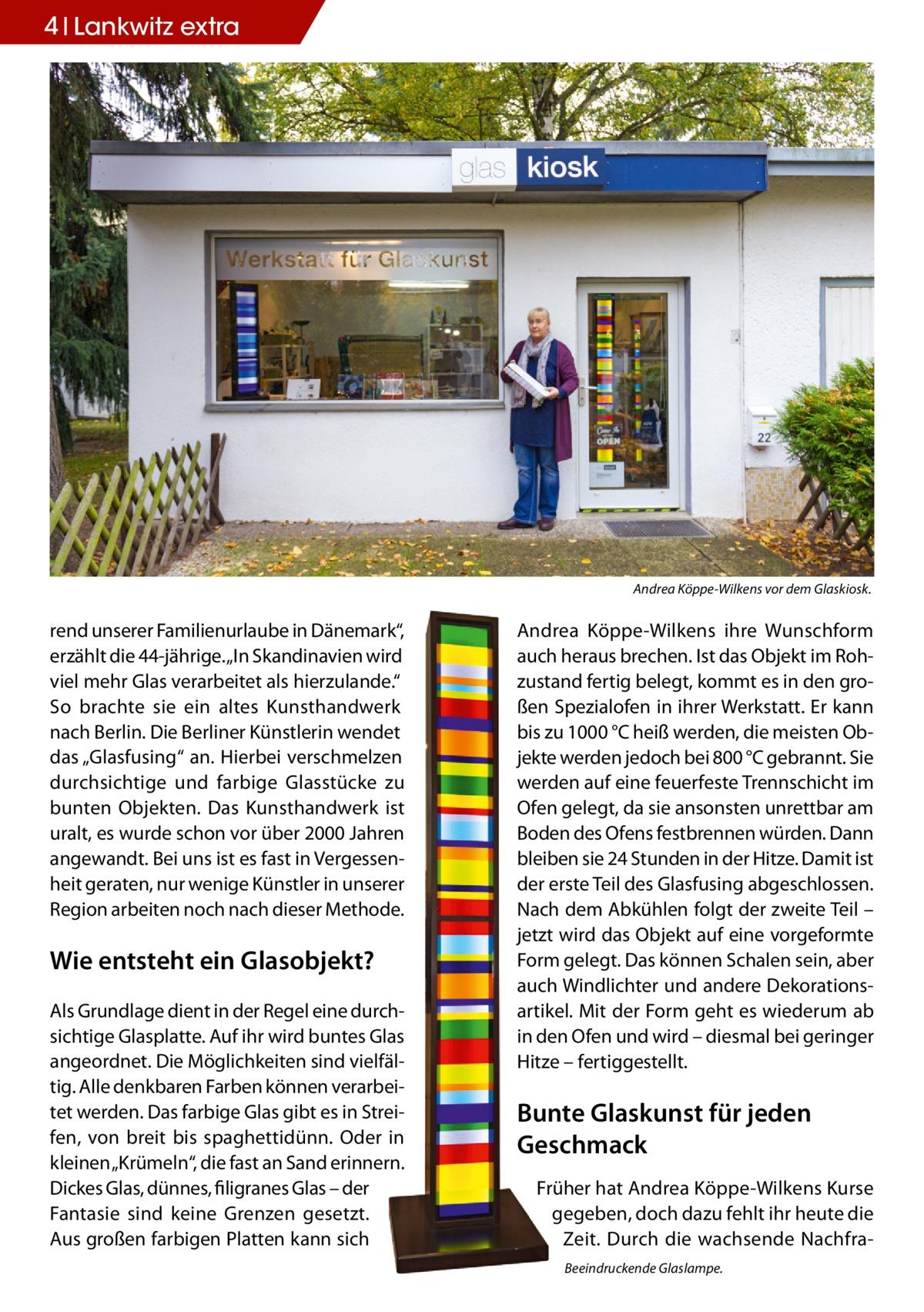 """4 Lankwitz extra  Andrea Köppe-Wilkens vor dem Glaskiosk.  rend unserer Familienurlaube in Dänemark"""", erzählt die 44-jährige. """"In Skandinavien wird viel mehr Glas verarbeitet als hierzulande."""" So brachte sie ein altes Kunsthandwerk nach Berlin. Die Berliner Künstlerin wendet das """"Glasfusing"""" an. Hierbei verschmelzen durchsichtige und farbige Glasstücke zu bunten Objekten. Das Kunsthandwerk ist uralt, es wurde schon vor über 2000 Jahren angewandt. Bei uns ist es fast in Vergessenheit geraten, nur wenige Künstler in unserer Region arbeiten noch nach dieser Methode.  Wie entsteht ein Glasobjekt? Als Grundlage dient in der Regel eine durchsichtige Glasplatte. Auf ihr wird buntes Glas angeordnet. Die Möglichkeiten sind vielfältig. Alle denkbaren Farben können verarbeitet werden. Das farbige Glas gibt es in Streifen, von breit bis spaghettidünn. Oder in kleinen """"Krümeln"""", die fast an Sand erinnern. Dickes Glas, dünnes, filigranes Glas – der Fantasie sind keine Grenzen gesetzt. Aus großen farbigen Platten kann sich  Andrea Köppe-Wilkens ihre Wunschform auch heraus brechen. Ist das Objekt im Rohzustand fertig belegt, kommt es in den großen Spezialofen in ihrer Werkstatt. Er kann bis zu 1000°C heiß werden, die meisten Objekte werden jedoch bei 800°C gebrannt. Sie werden auf eine feuerfeste Trennschicht im Ofen gelegt, da sie ansonsten unrettbar am Boden des Ofens festbrennen würden. Dann bleiben sie 24 Stunden in der Hitze. Damit ist der erste Teil des Glasfusing abgeschlossen. Nach dem Abkühlen folgt der zweite Teil – jetzt wird das Objekt auf eine vorgeformte Form gelegt. Das können Schalen sein, aber auch Windlichter und andere Dekorationsartikel. Mit der Form geht es wiederum ab in den Ofen und wird – diesmal bei geringer Hitze – fertiggestellt.  Bunte Glaskunst für jeden Geschmack Früher hat Andrea Köppe-Wilkens Kurse gegeben, doch dazu fehlt ihr heute die Zeit. Durch die wachsende NachfraBeeindruckende Glaslampe."""