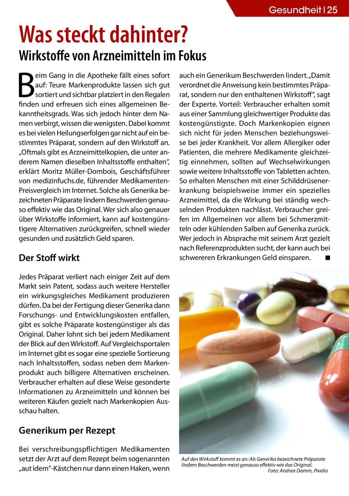"""Gesundheit 25  Was steckt dahinter?  Wirkstoffe von Arzneimitteln im Fokus  B  eim Gang in die Apotheke fällt eines sofort auf: Teure Markenprodukte lassen sich gut sortiert und sichtbar platziert in den Regalen finden und erfreuen sich eines allgemeinen Bekanntheitsgrads. Was sich jedoch hinter dem Namen verbirgt, wissen die wenigsten. Dabei kommt es bei vielen Heilungserfolgen gar nicht auf ein bestimmtes Präparat, sondern auf den Wirkstoff an. """"Oftmals gibt es Arzneimittelkopien, die unter anderem Namen dieselben Inhaltsstoffe enthalten"""", erklärt Moritz Müller-Dombois, Geschäftsführer von medizinfuchs.de, führender MedikamentenPreisvergleich im Internet. Solche als Generika bezeichneten Präparate lindern Beschwerden genauso effektiv wie das Original. Wer sich also genauer über Wirkstoffe informiert, kann auf kostengünstigere Alternativen zurückgreifen, schnell wieder gesunden und zusätzlich Geld sparen.  Der Stoff wirkt  auch ein Generikum Beschwerden lindert. """"Damit verordnet die Anweisung kein bestimmtes Präparat, sondern nur den enthaltenen Wirkstoff"""", sagt der Experte. Vorteil: Verbraucher erhalten somit aus einer Sammlung gleichwertiger Produkte das kostengünstigste. Doch Markenkopien eignen sich nicht für jeden Menschen beziehungsweise bei jeder Krankheit. Vor allem Allergiker oder Patienten, die mehrere Medikamente gleichzeitig einnehmen, sollten auf Wechselwirkungen sowie weitere Inhaltsstoffe von Tabletten achten. So erhalten Menschen mit einer Schilddrüsenerkrankung beispielsweise immer ein spezielles Arzneimittel, da die Wirkung bei ständig wechselnden Produkten nachlässt. Verbraucher greifen im Allgemeinen vor allem bei Schmerzmitteln oder kühlenden Salben auf Generika zurück. Wer jedoch in Absprache mit seinem Arzt gezielt nach Referenzprodukten sucht, der kann auch bei schwereren Erkrankungen Geld einsparen. � ◾  Jedes Präparat verliert nach einiger Zeit auf dem Markt sein Patent, sodass auch weitere Hersteller ein wirkungsgleiches Medikament produz"""