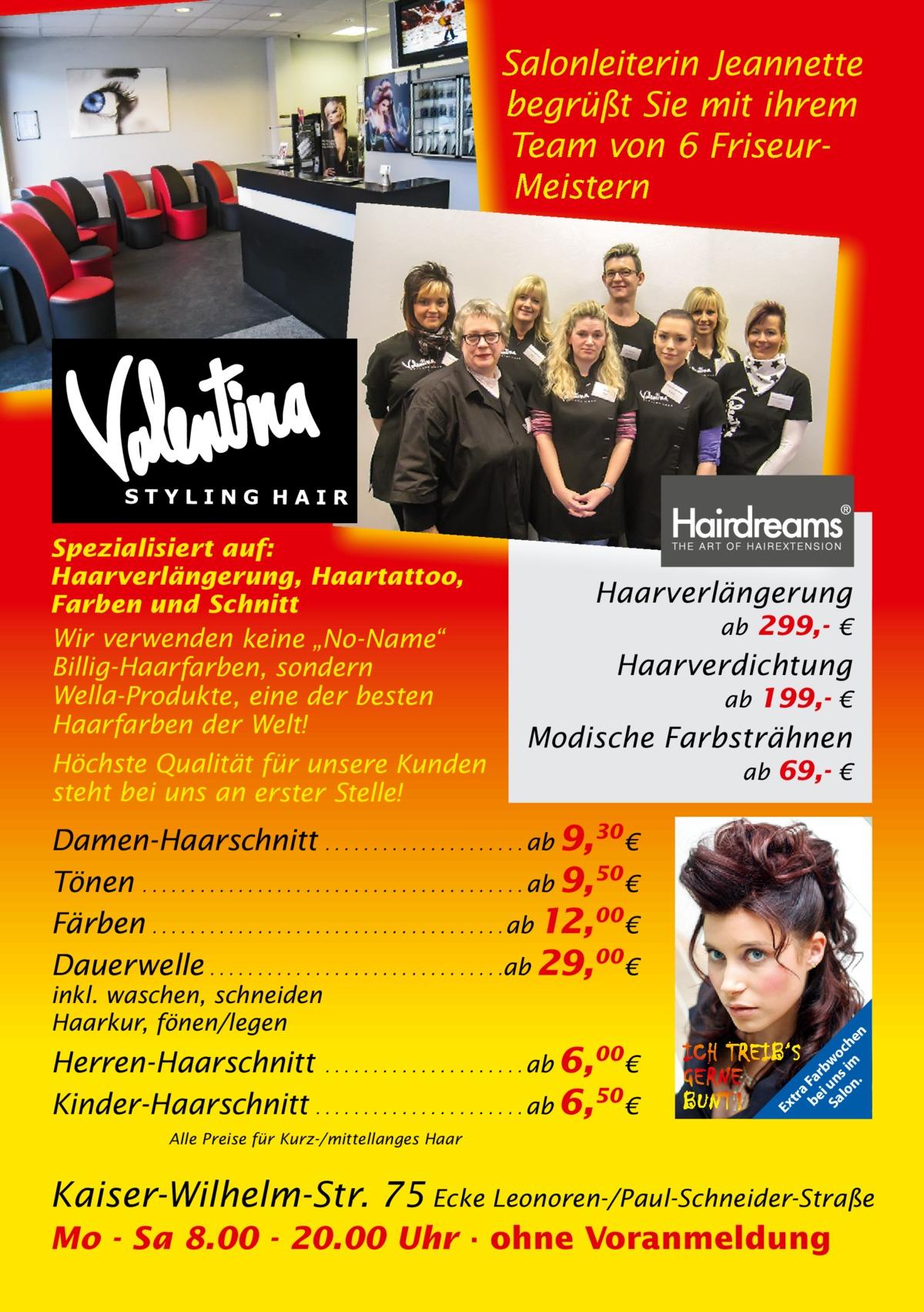 """Salonleiterin Jeannette begrüßt Sie mit ihrem Team von 6 FriseurMeistern  Spezialisiert auf: Haarverlängerung, Haartattoo, Farben und Schnitt  Wir verwenden keine """"No-Name"""" Billig-Haarfarben, sondern Wella-Produkte, eine der besten Haarfarben der Welt! Höchste Qualität für unsere Kunden steht bei uns an erster Stelle!  Haarverlängerung ab 299,- €  Haarverdichtung ab 199,- €  Modische Farbsträhnen ab 69,- €  Herren-Haarschnitt . . . . . . . . . . . . . . . . . . . . . ab 6,00€ Kinder-Haarschnitt . . . . . . . . . . . . . . . . . . . . . . ab 6,50 €  Ex  inkl. waschen, schneiden Haarkur, fönen/legen  tr a be Fa i rb Sa un wo lo s im ch n. en  Damen-Haarschnitt . . . . . . . . . . . . . . . . . . . . . ab 9,30 € Tönen . . . . . . . . . . . . . . . . . . . . . . . . . . . . . . . . . . . . . . . . ab 9,50 € Färben . . . . . . . . . . . . . . . . . . . . . . . . . . . . . . . . . . . . . ab 12,00€ Dauerwelle . . . . . . . . . . . . . . . . . . . . . . . . . . . . . . .ab 29,00€  Alle Preise für Kurz-/mittellanges Haar  Kaiser-Wilhelm-Str. 75 Ecke Leonoren-/Paul-Schneider-Straße Mo - Sa 8.00 - 20.00 Uhr · ohne Voranmeldung"""