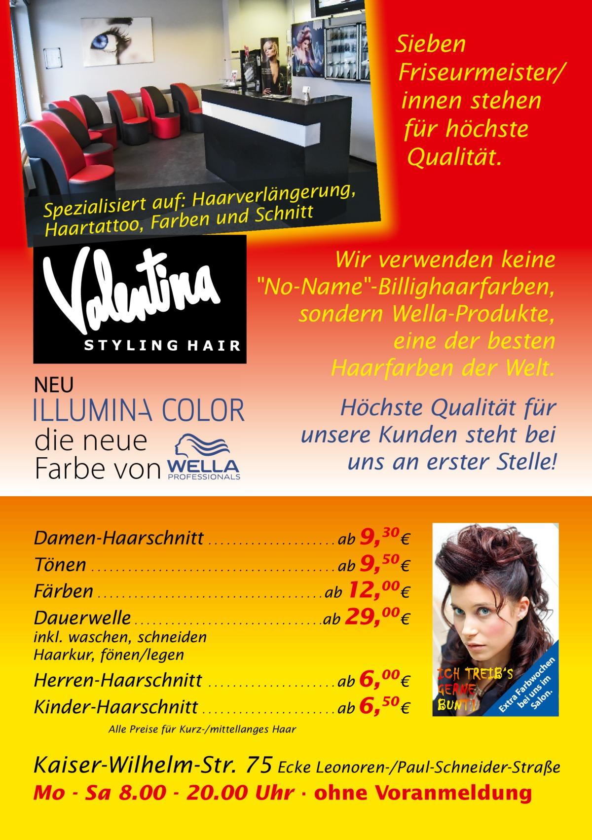 Sieben Friseurmeister/ innen stehen für höchste Qualität. ng, Haarverlängeru f: u a rt ie lis ia Spez en und Schnitt Haartattoo, Farb  Wir verwenden keine No-Name-Billighaarfarben, sondern Wella-Produkte, eine der besten Haarfarben der Welt.  NEU  die neue Farbe von  Höchste Qualität für unsere Kunden steht bei uns an erster Stelle!  Herren-Haarschnitt . . . . . . . . . . . . . . . . . . . . . ab 6,00€ Kinder-Haarschnitt . . . . . . . . . . . . . . . . . . . . . . ab 6,50 €  Ex  inkl. waschen, schneiden Haarkur, fönen/legen  tr a be Fa i rb Sa un wo lo s im ch n. en  Damen-Haarschnitt . . . . . . . . . . . . . . . . . . . . . ab 9,30 € Tönen . . . . . . . . . . . . . . . . . . . . . . . . . . . . . . . . . . . . . . . . ab 9,50 € Färben . . . . . . . . . . . . . . . . . . . . . . . . . . . . . . . . . . . . . ab 12,00€ Dauerwelle . . . . . . . . . . . . . . . . . . . . . . . . . . . . . . .ab 29,00€  Alle Preise für Kurz-/mittellanges Haar  Kaiser-Wilhelm-Str. 75 Ecke Leonoren-/Paul-Schneider-Straße Mo - Sa 8.00 - 20.00 Uhr · ohne Voranmeldung
