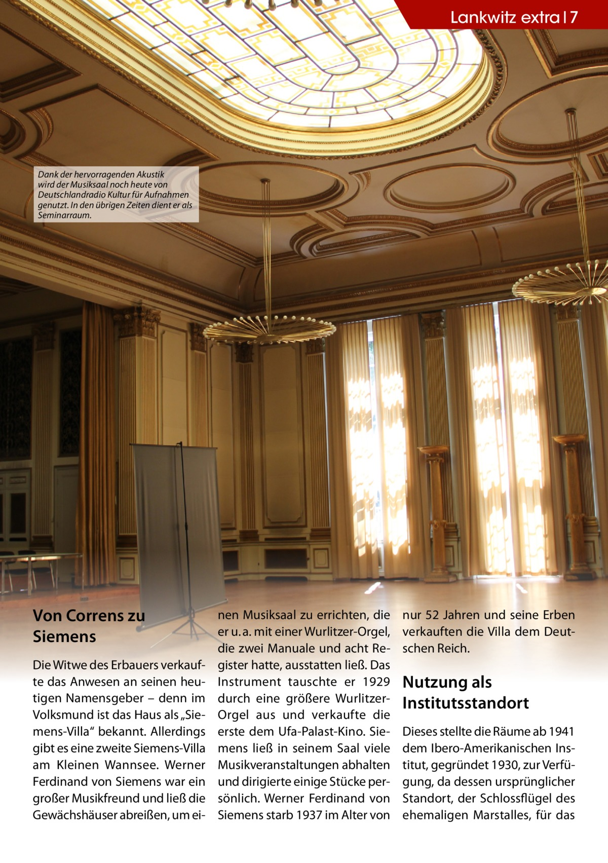 """Lankwitz extra 7  Dank der hervorragenden Akustik wird der Musiksaal noch heute von Deutschlandradio Kultur für Aufnahmen genutzt. In den übrigen Zeiten dient er als Seminarraum.  Von Correns zu Siemens Die Witwe des Erbauers verkaufte das Anwesen an seinen heutigen Namensgeber – denn im Volksmund ist das Haus als """"Siemens-Villa"""" bekannt. Allerdings gibt es eine zweite Siemens-Villa am Kleinen Wannsee. Werner Ferdinand von Siemens war ein großer Musikfreund und ließ die Gewächshäuser abreißen, um ei nen Musiksaal zu errichten, die er u. a. mit einer Wurlitzer-Orgel, die zwei Manuale und acht Register hatte, ausstatten ließ. Das Instrument tauschte er 1929 durch eine größere WurlitzerOrgel aus und verkaufte die erste dem Ufa-Palast-Kino. Siemens ließ in seinem Saal viele Musikveranstaltungen abhalten und dirigierte einige Stücke persönlich. Werner Ferdinand von Siemens starb 1937 im Alter von  nur 52 Jahren und seine Erben verkauften die Villa dem Deutschen Reich.  Nutzung als Institutsstandort Dieses stellte die Räume ab 1941 dem Ibero-Amerikanischen Institut, gegründet 1930, zur Verfügung, da dessen ursprünglicher Standort, der Schlossflügel des ehemaligen Marstalles, für das"""