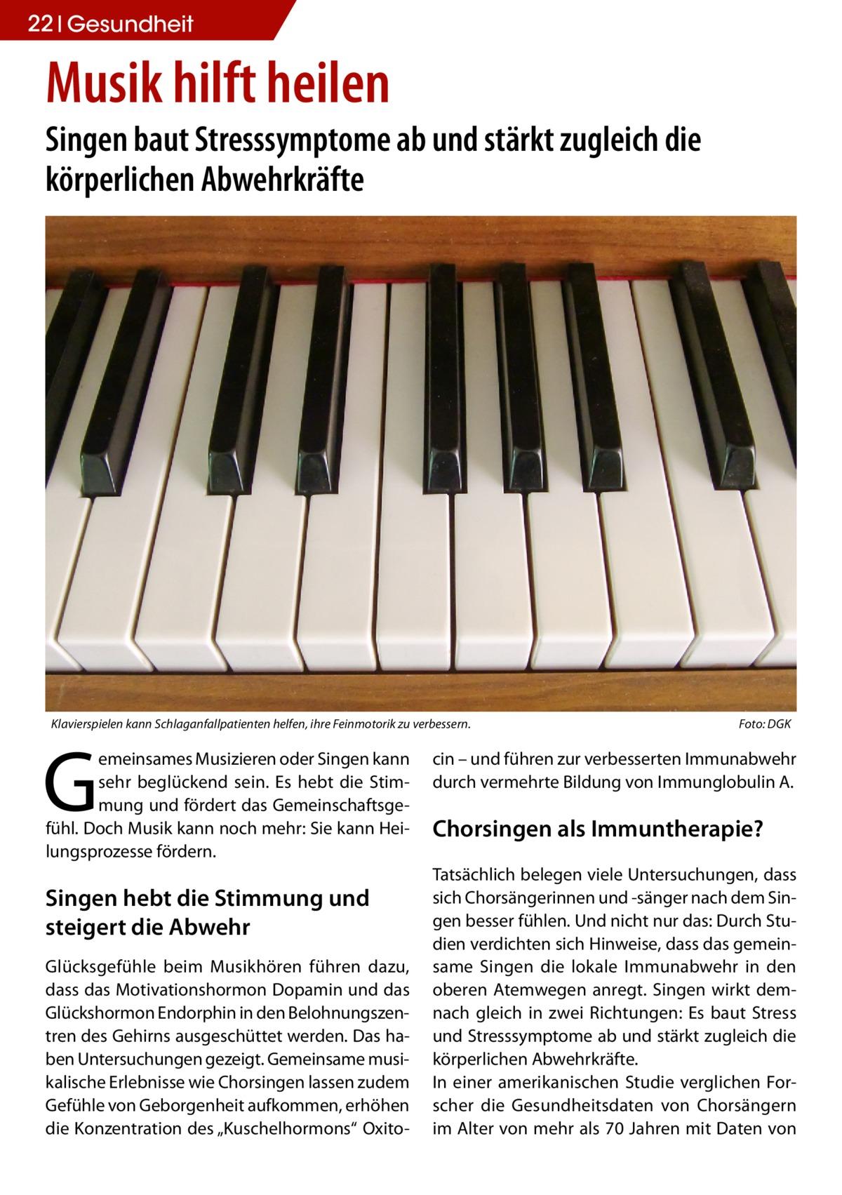 """22 Gesundheit  Musik hilft heilen  Singen baut Stresssymptome ab und stärkt zugleich die körperlichen Abwehrkräfte  Klavierspielen kann Schlaganfallpatienten helfen, ihre Feinmotorik zu verbessern.�  G  emeinsames Musizieren oder Singen kann sehr beglückend sein. Es hebt die Stimmung und fördert das Gemeinschaftsgefühl. Doch Musik kann noch mehr: Sie kann Heilungsprozesse fördern.  Singen hebt die Stimmung und steigert die Abwehr Glücksgefühle beim Musikhören führen dazu, dass das Motivationshormon Dopamin und das Glückshormon Endorphin in den Belohnungszentren des Gehirns ausgeschüttet werden. Das haben Untersuchungen gezeigt. Gemeinsame musikalische Erlebnisse wie Chorsingen lassen zudem Gefühle von Geborgenheit aufkommen, erhöhen die Konzentration des """"Kuschelhormons"""" Oxito Foto: DGK  cin – und führen zur verbesserten Immunabwehr durch vermehrte Bildung von Immunglobulin A.  Chorsingen als Immuntherapie? Tatsächlich belegen viele Untersuchungen, dass sich Chorsängerinnen und -sänger nach dem Singen besser fühlen. Und nicht nur das: Durch Studien verdichten sich Hinweise, dass das gemeinsame Singen die lokale Immunabwehr in den oberen Atemwegen anregt. Singen wirkt demnach gleich in zwei Richtungen: Es baut Stress und Stresssymptome ab und stärkt zugleich die körperlichen Abwehrkräfte. In einer amerikanischen Studie verglichen Forscher die Gesundheitsdaten von Chorsängern im Alter von mehr als 70 Jahren mit Daten von"""