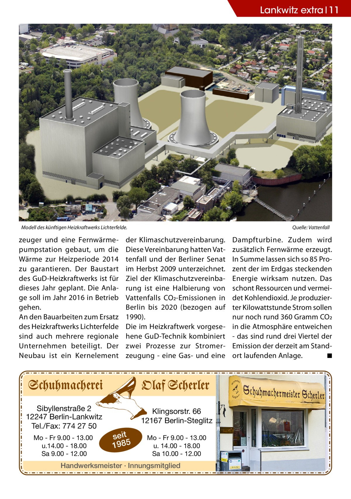Lankwitz extra 11  Modell des künftigen Heizkraftwerks Lichterfelde.�  zeuger und eine Fernwärmepumpstation gebaut, um die Wärme zur Heizperiode 2014 zu garantieren. Der Baustart des GuD-Heizkraftwerks ist für dieses Jahr geplant. Die Anlage soll im Jahr 2016 in Betrieb gehen. An den Bauarbeiten zum Ersatz des Heizkraftwerks Lichterfelde sind auch mehrere regionale Unternehmen beteiligt. Der Neubau ist ein Kernelement  Sibyllenstraße 2 12247 Berlin-Lankwitz Tel./Fax: 774 27 50 Mo - Fr 9.00 - 13.00 u.14.00 - 18.00 Sa 9.00 - 12.00  Quelle: Vattenfall  der Klimaschutzvereinbarung. Diese Vereinbarung hatten Vattenfall und der Berliner Senat im Herbst 2009 unterzeichnet. Ziel der Klimaschutzvereinbarung ist eine Halbierung von Vattenfalls CO2-Emissionen in Berlin bis 2020 (bezogen auf 1990). Die im Heizkraftwerk vorgesehene GuD-Technik kombiniert zwei Prozesse zur Stromerzeugung - eine Gas- und eine  Klingsorstr. 66 12167 Berlin-Steglitz  seit 1985  Mo - Fr 9.00 - 13.00 u. 14.00 - 18.00 Sa 10.00 - 12.00  Handwerksmeister · Innungsmitglied  Dampfturbine. Zudem wird zusätzlich Fernwärme erzeugt. In Summe lassen sich so 85 Prozent der im Erdgas steckenden Energie wirksam nutzen. Das schont Ressourcen und vermeidet Kohlendioxid. Je produzierter Kilowattstunde Strom sollen nur noch rund 360Gramm CO2 in die Atmosphäre entweichen - das sind rund drei Viertel der Emission der derzeit am Standort laufenden Anlage. � ◾