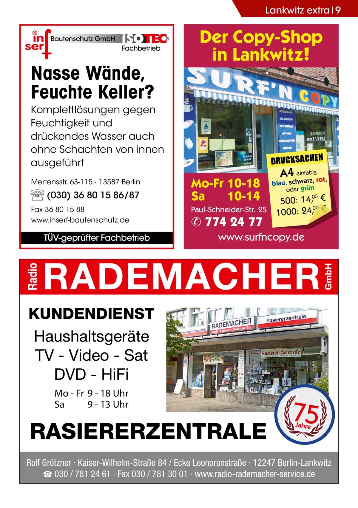 Lankwitz extra 9 Bautenschutz GmbH  Fachbetrieb  Nasse Wände, Feuchte Keller?  Der Copy-Shop in Lankwitz!  Komplettlösungen gegen Feuchtigkeit und drückendes Wasser auch ohne Schachten von innen ausgeführt Mertensstr. 63-115 · 13587 Berlin  (030) 36 80 15 86/87 Fax 36 80 15 88 www.inserf-bautenschutz.de  TÜV-geprüfter Fachbetrieb  DRUCKSACHEN  Mo-Fr 10-18 Sa 10-14 Paul-Schneider-Str. 25  ✆ 774 24 77  A4 einfabigrot,  blau, schwarz, oder grün  500: 14, € 00 1000: 24,, € 00  www.surfncopy.de  KUNDENDIENST Haushaltsgeräte TV - Video - Sat DVD - HiFi Mo - Fr 9 - 18 Uhr Sa 9 - 13 Uhr  RASIERERZENTRALE  75 Jahre  Rolf Grötzner · Kaiser-Wilhelm-Straße 84 / Ecke Leonorenstraße · 12247 Berlin-Lankwitz ☎ 030 / 781 24 61 · Fax 030 / 781 30 01 · www.radio-rademacher-service.de
