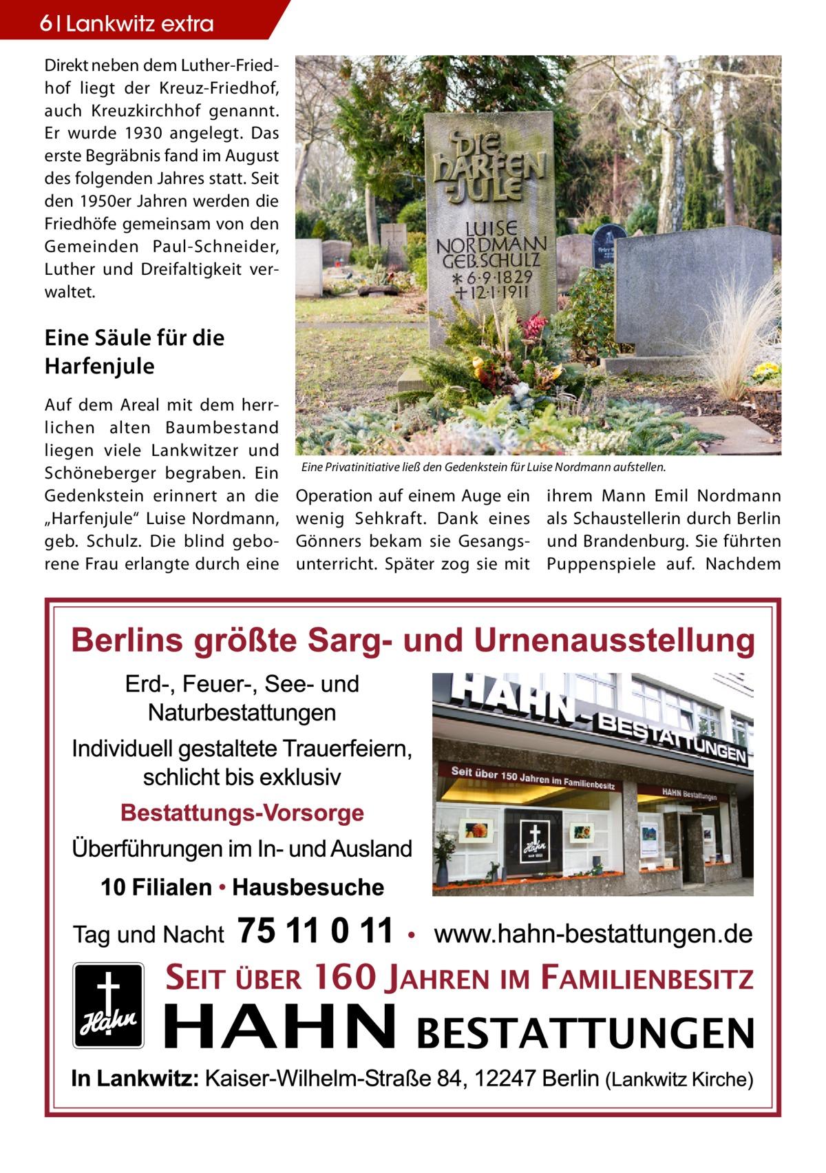 """6 Lankwitz extra Direkt neben dem Luther-Friedhof liegt der Kreuz-Friedhof, auch Kreuzkirchhof genannt. Er wurde 1930 angelegt. Das erste Begräbnis fand im August des folgenden Jahres statt. Seit den 1950er Jahren werden die Friedhöfe gemeinsam von den Gemeinden Paul-Schneider, Luther und Dreifaltigkeit verwaltet.  Eine Säule für die Harfenjule Auf dem Areal mit dem herrlichen alten Baumbestand liegen viele Lankwitzer und Schöneberger begraben. Ein Gedenkstein erinnert an die """"Harfenjule"""" Luise Nordmann, geb. Schulz. Die blind geborene Frau erlangte durch eine  Eine Privatinitiative ließ den Gedenkstein für Luise Nordmann aufstellen.  Operation auf einem Auge ein wenig Sehkraft. Dank eines Gönners bekam sie Gesangsunterricht. Später zog sie mit  ihrem Mann Emil Nordmann als Schaustellerin durch Berlin und Brandenburg. Sie führten Puppenspiele auf. Nachdem"""