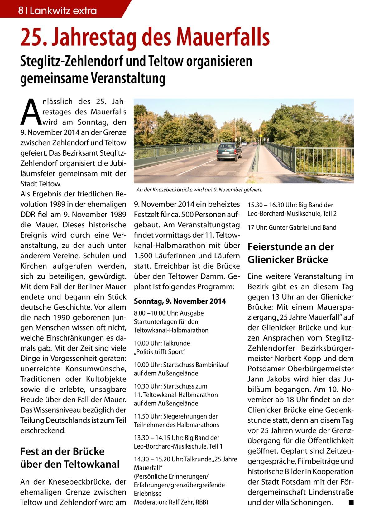 """8 Lankwitz extra  25. Jahrestag des Mauerfalls Steglitz-Zehlendorf und Teltow organisieren gemeinsame Veranstaltung  A  nlässlich des 25. Jahrestages des Mauerfalls wird am Sonntag, den 9.November 2014 an der Grenze zwischen Zehlendorf und Teltow gefeiert. Das Bezirksamt SteglitzZehlendorf organisiert die Jubiläumsfeier gemeinsam mit der Stadt Teltow. Als Ergebnis der friedlichen Revolution 1989 in der ehemaligen DDR fiel am 9. November 1989 die Mauer. Dieses historische Ereignis wird durch eine Veranstaltung, zu der auch unter anderem Vereine, Schulen und Kirchen aufgerufen werden, sich zu beteiligen, gewürdigt. Mit dem Fall der Berliner Mauer endete und begann ein Stück deutsche Geschichte. Vor allem die nach 1990 geborenen jungen Menschen wissen oft nicht, welche Einschränkungen es damals gab. Mit der Zeit sind viele Dinge in Vergessenheit geraten: unerreichte Konsumwünsche, Traditionen oder Kultobjekte sowie die erlebte, unsagbare Freude über den Fall der Mauer. Das Wissensniveau bezüglich der Teilung Deutschlands ist zum Teil erschreckend.  Fest an der Brücke über den Teltowkanal An der Knesebeckbrücke, der ehemaligen Grenze zwischen Teltow und Zehlendorf wird am  An der Knesebeckbrücke wird am 9. November gefeiert.  9.November 2014 ein beheiztes Festzelt für ca. 500 Personen aufgebaut. Am Veranstaltungstag findet vormittags der 11. Teltowkanal-Halbmarathon mit über 1.500 Läuferinnen und Läufern statt. Erreichbar ist die Brücke über den Teltower Damm. Geplant ist folgendes Programm: Sonntag, 9. November 2014 8.00 –10.00 Uhr: Ausgabe Startunterlagen für den Teltowkanal-Halbmarathon 10.00 Uhr: Talkrunde """"Politik trifft Sport"""" 10.00 Uhr: Startschuss Bambinilauf auf dem Außengelände 10.30 Uhr: Startschuss zum 11.Teltowkanal-Halbmarathon auf dem Außengelände 11.50 Uhr: Siegerehrungen der Teilnehmer des Halbmarathons 13.30 – 14.15 Uhr: Big Band der Leo-Borchard-Musikschule, Teil 1 14.30 – 15.20 Uhr: Talkrunde """"25 Jahre Mauerfall"""" (Persönliche Erinnerungen/ Erfahrunge"""
