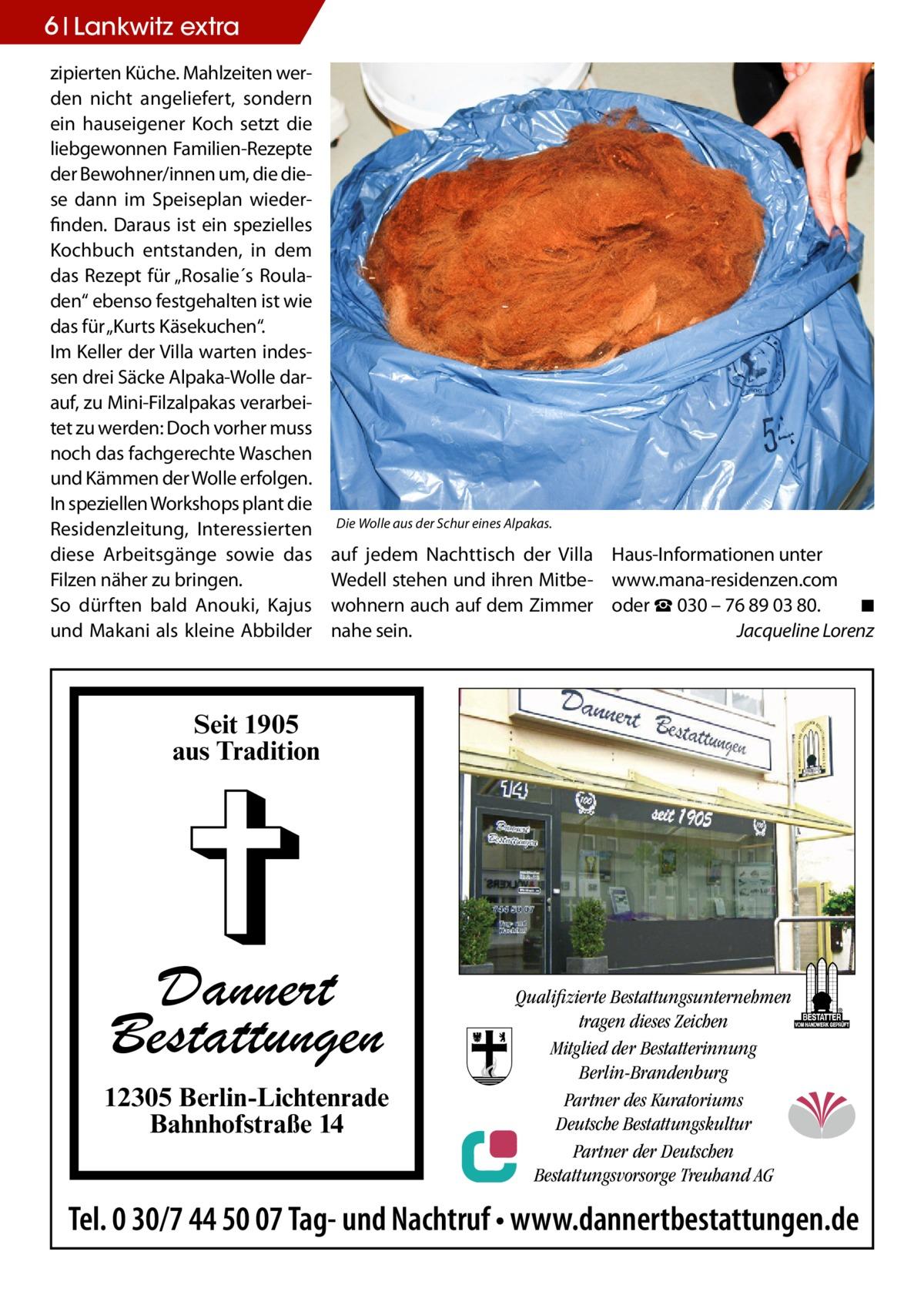 """6 Lankwitz extra zipierten Küche. Mahlzeiten werden nicht angeliefert, sondern ein hauseigener Koch setzt die liebgewonnen Familien-Rezepte der Bewohner/innen um, die diese dann im Speiseplan wiederfinden. Daraus ist ein spezielles Kochbuch entstanden, in dem das Rezept für """"Rosalie´s Rouladen"""" ebenso festgehalten ist wie das für """"Kurts Käsekuchen"""". Im Keller der Villa warten indessen drei Säcke Alpaka-Wolle darauf, zu Mini-Filzalpakas verarbeitet zu werden: Doch vorher muss noch das fachgerechte Waschen und Kämmen der Wolle erfolgen. In speziellen Workshops plant die Residenzleitung, Interessierten diese Arbeitsgänge sowie das Filzen näher zu bringen. So dürften bald Anouki, Kajus und Makani als kleine Abbilder  Die Wolle aus der Schur eines Alpakas.  auf jedem Nachttisch der Villa Wedell stehen und ihren Mitbewohnern auch auf dem Zimmer nahe sein.  Haus-Informationen unter www.mana-residenzen.com oder ☎ 030 – 76 89 03 80.� ◾ � Jacqueline Lorenz  Seit 1905 aus Tradition  Dannert Bestattungen 12305 Berlin-Lichtenrade Bahnhofstraße 14  Qualifizierte Bestattungsunternehmen tragen dieses Zeichen Mitglied der Bestatterinnung Berlin-Brandenburg Partner des Kuratoriums Deutsche Bestattungskultur Partner der Deutschen Bestattungsvorsorge Treuhand AG  Tel. 0 30/7 44 50 07 Tag- und Nachtruf • www.dannertbestattungen.de"""
