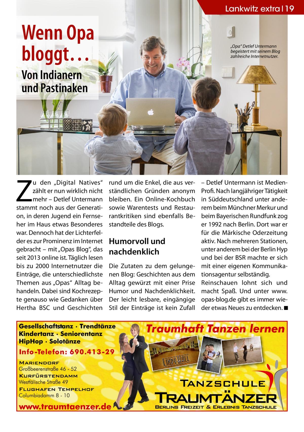 """Lankwitz extra 19  Wenn Opa bloggt…  """"Opa"""" Detlef Untermann begeistert mit seinem Blog zahlreiche Internetnutzer.  Von Indianern und Pastinaken  Z  u den """"Digital Natives"""" zählt er nun wirklich nicht mehr – Detlef Untermann stammt noch aus der Generation, in deren Jugend ein Fernseher im Haus etwas Besonderes war. Dennoch hat der Lichterfelder es zur Prominenz im Internet gebracht – mit """"Opas Blog"""", das seit 2013 online ist. Täglich lesen bis zu 2000 Internetnutzer die Einträge, die unterschiedlichste Themen aus """"Opas"""" Alltag behandeln. Dabei sind Kochrezepte genauso wie Gedanken über Hertha BSC und Geschichten  rund um die Enkel, die aus verständlichen Gründen anonym bleiben. Ein Online-Kochbuch sowie Warentests und Restaurantkritiken sind ebenfalls Bestandteile des Blogs.  Humorvoll und nachdenklich Die Zutaten zu dem gelungenen Blog: Geschichten aus dem Alltag gewürzt mit einer Prise Humor und Nachdenklichkeit. Der leicht lesbare, eingängige Stil der Einträge ist kein Zufall  – Detlef Untermann ist MedienProfi. Nach langjähriger Tätigkeit in Süddeutschland unter anderem beim Münchner Merkur und beim Bayerischen Rundfunk zog er 1992 nach Berlin. Dort war er für die Märkische Oderzeitung aktiv. Nach mehreren Stationen, unter anderem bei der Berlin Hyp und bei der BSR machte er sich mit einer eigenen Kommunikationsagentur selbständig. Reinschauen lohnt sich und macht Spaß. Und unter www. opas-blog.de gibt es immer wieder etwas Neues zu entdecken. ◾"""