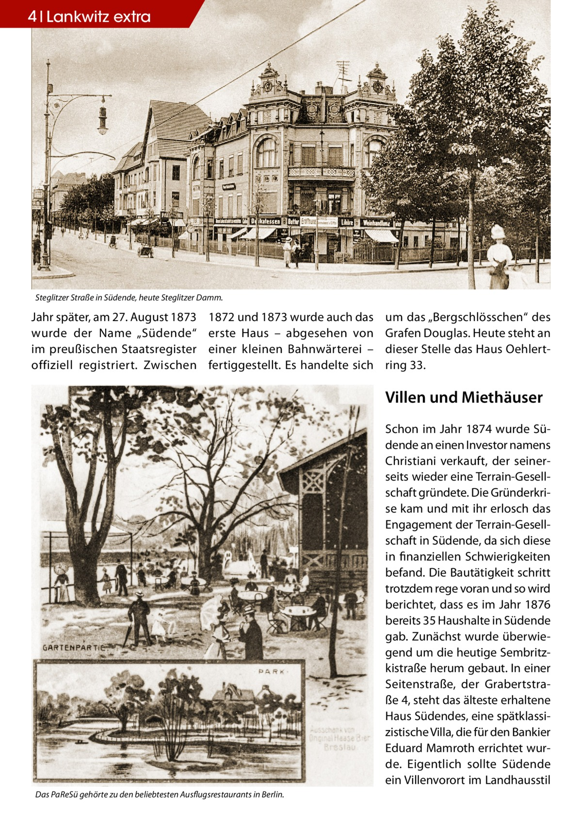 """4 Lankwitz extra  Steglitzer Straße in Südende, heute Steglitzer Damm.  Jahr später, am 27.August 1873 wurde der Name """"Südende"""" im preußischen Staatsregister offiziell registriert. Zwischen  1872 und 1873 wurde auch das erste Haus – abgesehen von einer kleinen Bahnwärterei – fertiggestellt. Es handelte sich  um das """"Bergschlösschen"""" des Grafen Douglas. Heute steht an dieser Stelle das Haus Oehlert ring 33.  Villen und Miethäuser Schon im Jahr 1874 wurde Südende an einen Investor namens Christiani verkauft, der seinerseits wieder eine Terrain-Gesellschaft gründete. Die Gründerkrise kam und mit ihr erlosch das Engagement der Terrain-Gesellschaft in Südende, da sich diese in finanziellen Schwierigkeiten befand. Die Bautätigkeit schritt trotzdem rege voran und so wird berichtet, dass es im Jahr 1876 bereits 35 Haushalte in Südende gab. Zunächst wurde überwiegend um die heutige Sembritzkistraße herum gebaut. In einer Seitenstraße, der Grabertstraße4, steht das älteste erhaltene Haus Südendes, eine spätklassizistische Villa, die für den Bankier Eduard Mamroth errichtet wurde. Eigentlich sollte Südende ein Villenvorort im Landhausstil Das PaReSü gehörte zu den beliebtesten Ausflugsrestaurants in Berlin."""