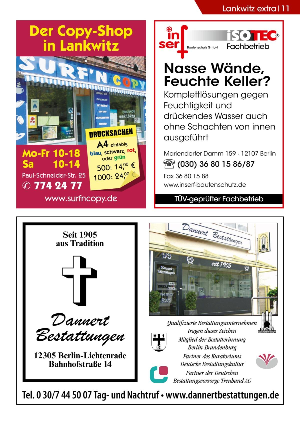 Lankwitz extra 11  Der Copy-Shop in Lankwitz  Bautenschutz GmbH  Fachbetrieb  Nasse Wände, Feuchte Keller?  DRUCKSACHEN  Mo-Fr 10-18 Sa 10-14 Paul-Schneider-Str. 25  ✆ 774 24 77  A4 einfabigrot,  blau, schwarz, oder grün  500: 14, € 00 1000: 24,, € 00  www.surfncopy.de  Komplettlösungen gegen Feuchtigkeit und drückendes Wasser auch ohne Schachten von innen ausgeführt Mariendorfer Damm 159 · 12107 Berlin  (030) 36 80 15 86/87 Fax 36 80 15 88 www.inserf-bautenschutz.de  TÜV-geprüfter Fachbetrieb  Seit 1905 aus Tradition  Dannert Bestattungen 12305 Berlin-Lichtenrade Bahnhofstraße 14  Qualifizierte Bestattungsunternehmen tragen dieses Zeichen Mitglied der Bestatterinnung Berlin-Brandenburg Partner des Kuratoriums Deutsche Bestattungskultur Partner der Deutschen Bestattungsvorsorge Treuhand AG  Tel. 0 30/7 44 50 07 Tag- und Nachtruf • www.dannertbestattungen.de