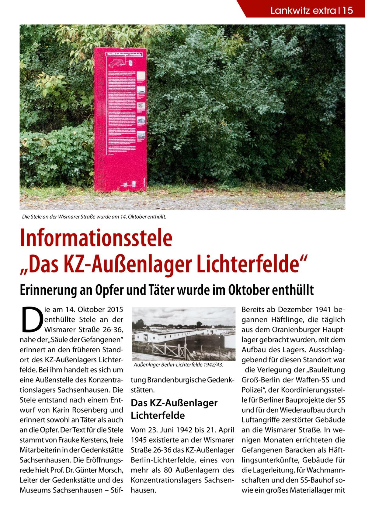 """Lankwitz extra 15  Die Stele an der Wismarer Straße wurde am 14.Oktober enthüllt.  Informationsstele """"Das KZ-Außenlager Lichterfelde"""" Erinnerung an Opfer und Täter wurde im Oktober enthüllt  D  ie am 14.Oktober 2015 enthüllte Stele an der Wismarer Straße 26-36, nahe der """"Säule der Gefangenen"""" erinnert an den früheren Standort des KZ-Außenlagers Lichterfelde. Bei ihm handelt es sich um eine Außenstelle des Konzentrationslagers Sachsenhausen. Die Stele entstand nach einem Entwurf von Karin Rosenberg und erinnert sowohl an Täter als auch an die Opfer. Der Text für die Stele stammt von Frauke Kerstens, freie Mitarbeiterin in der Gedenkstätte Sachsenhausen. Die Eröffnungsrede hielt Prof. Dr. Günter Morsch, Leiter der Gedenkstätte und des Museums Sachsenhausen – Stif Außenlager Berlin-Lichterfelde 1942/43.  tung Brandenburgische Gedenkstätten.  Das KZ-Außenlager Lichterfelde Vom 23.Juni 1942 bis 21.April 1945 existierte an der Wismarer Straße26-36 das KZ-Außenlager Berlin-Lichterfelde, eines von mehr als 80 Außenlagern des Konzentrationslagers Sachsenhausen.  Bereits ab Dezember 1941 begannen Häftlinge, die täglich aus dem Oranienburger Hauptlager gebracht wurden, mit dem Aufbau des Lagers. Ausschlaggebend für diesen Standort war die Verlegung der """"Bauleitung Groß-Berlin der Waffen-SS und Polizei"""", der Koordinierungsstelle für Berliner Bauprojekte der SS und für den Wiederaufbau durch Luftangriffe zerstörter Gebäude an die Wismarer Straße. In wenigen Monaten errichteten die Gefangenen Baracken als Häftlingsunterkünfte, Gebäude für die Lagerleitung, für Wachmannschaften und den SS-Bauhof sowie ein großes Materiallager mit"""