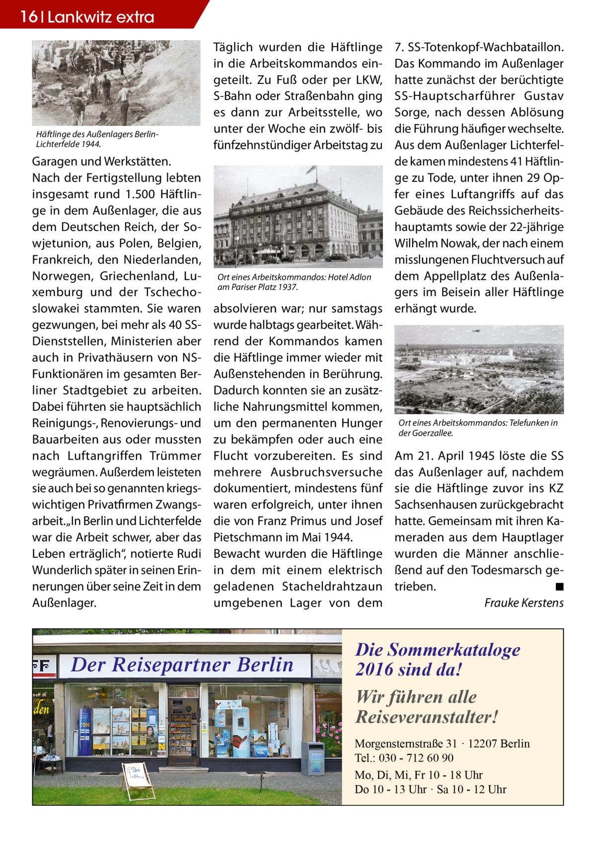 """16 Lankwitz extra  Häftlinge des Außenlagers BerlinLichterfelde 1944.  Garagen und Werkstätten. Nach der Fertigstellung lebten insgesamt rund 1.500 Häftlinge in dem Außenlager, die aus dem Deutschen Reich, der Sowjetunion, aus Polen, Belgien, Frankreich, den Niederlanden, Norwegen, Griechenland, Luxemburg und der Tschechoslowakei stammten. Sie waren gezwungen, bei mehr als 40SSDienststellen, Ministerien aber auch in Privathäusern von NSFunktionären im gesamten Berliner Stadtgebiet zu arbeiten. Dabei führten sie hauptsächlich Reinigungs-, Renovierungs- und Bauarbeiten aus oder mussten nach Luftangriffen Trümmer wegräumen. Außerdem leisteten sie auch bei so genannten kriegswichtigen Privatfirmen Zwangsarbeit. """"In Berlin und Lichterfelde war die Arbeit schwer, aber das Leben erträglich"""", notierte Rudi Wunderlich später in seinen Erinnerungen über seine Zeit in dem Außenlager.  Täglich wurden die Häftlinge in die Arbeitskommandos eingeteilt. Zu Fuß oder per LKW, S-Bahn oder Straßenbahn ging es dann zur Arbeitsstelle, wo unter der Woche ein zwölf- bis fünfzehnstündiger Arbeitstag zu  7.SS-Totenkopf-Wachbataillon. Das Kommando im Außenlager hatte zunächst der berüchtigte SS-Hauptscharführer Gustav Sorge, nach dessen Ablösung die Führung häufiger wechselte. Aus dem Außenlager Lichterfelde kamen mindestens 41 Häftlinge zu Tode, unter ihnen 29Opfer eines Luftangriffs auf das Gebäude des Reichssicherheitshauptamts sowie der 22-jährige Wilhelm Nowak, der nach einem misslungenen Fluchtversuch auf dem Appellplatz des AußenlaOrt eines Arbeitskommandos: Hotel Adlon am Pariser Platz 1937. gers im Beisein aller Häftlinge absolvieren war; nur samstags erhängt wurde. wurde halbtags gearbeitet. Während der Kommandos kamen die Häftlinge immer wieder mit Außenstehenden in Berührung. Dadurch konnten sie an zusätzliche Nahrungsmittel kommen, um den permanenten Hunger Ort eines Arbeitskommandos: Telefunken in der Goerzallee. zu bekämpfen oder auch eine Flucht vorzubereiten. Es sind Am 21. A"""