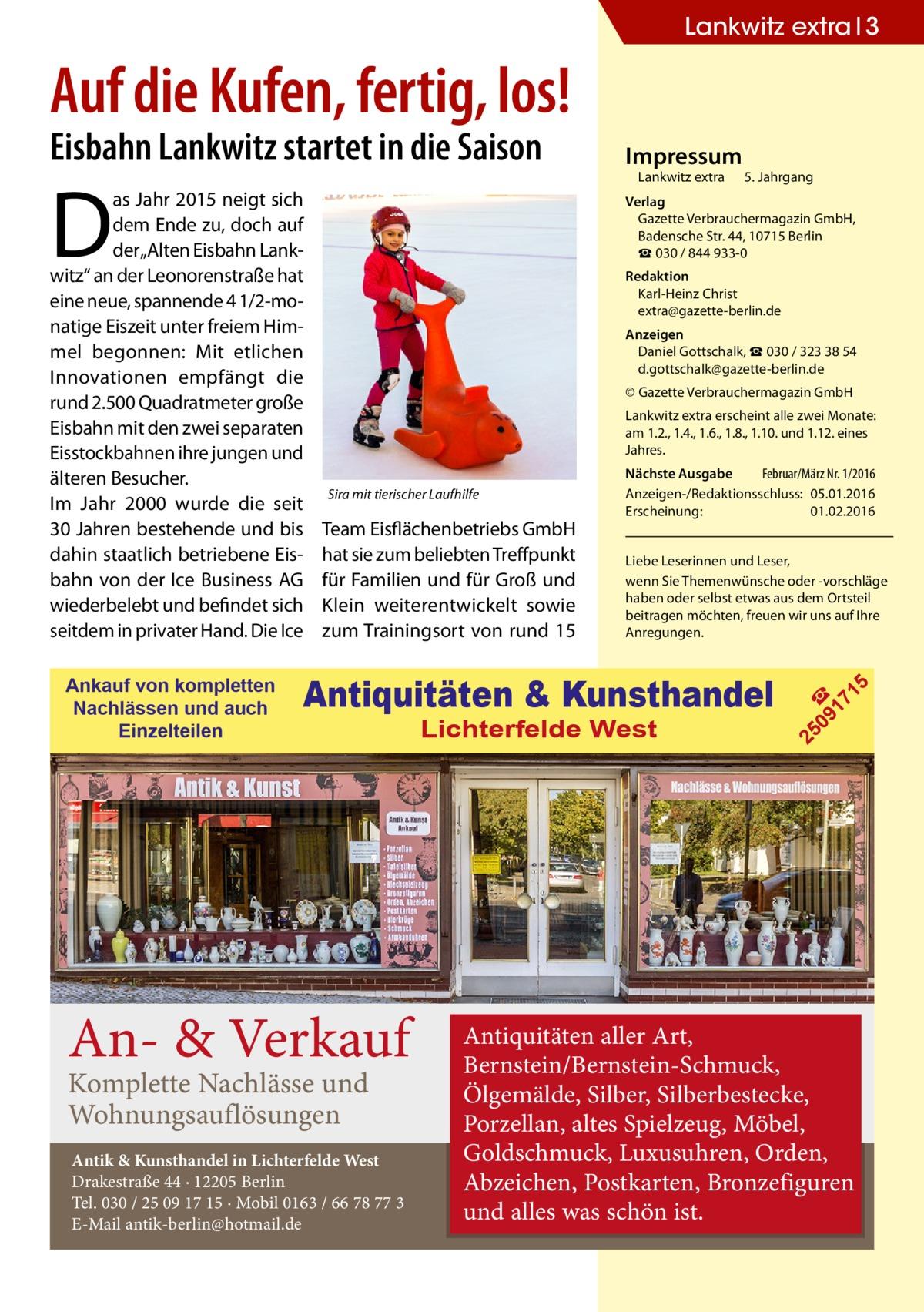 """Lankwitz extra 3  Auf die Kufen, fertig, los! Eisbahn Lankwitz startet in die Saison  D  Redaktion Karl-Heinz Christ extra@gazette-berlin.de Anzeigen Daniel Gottschalk, ☎ 030 / 323 38 54 d.gottschalk@gazette-berlin.de © Gazette Verbrauchermagazin GmbH Lankwitz extra erscheint alle zwei Monate: am 1.2., 1.4., 1.6., 1.8., 1.10. und 1.12. eines Jahres.  Team Eisflächenbetriebs GmbH hat sie zum beliebten Treffpunkt für Familien und für Groß und Klein weiterentwickelt sowie zum Trainingsort von rund 15  Nächste Ausgabe  Februar/März Nr. 1/2016 Anzeigen-/Redaktionsschluss:05.01.2016 Erscheinung:01.02.2016 Liebe Leserinnen und Leser, wenn Sie Themenwünsche oder -vorschläge haben oder selbst etwas aus dem Ortsteil beitragen möchten, freuen wir uns auf Ihre Anregungen.  Antiquitäten & Kunsthandel  An- & Verkauf Komplette Nachlässe und Wohnungsauflösungen  Antik & Kunsthandel in Lichterfelde West Drakestraße 44 · 12205 Berlin Tel. 030 / 25 09 17 15 · Mobil 0163 / 66 78 77 3 E-Mail antik-berlin@hotmail.de  Lichterfelde West  5  Sira mit tierischer Laufhilfe  09 ☎ 17 1  Ankauf von kompletten Nachlässen und auch Einzelteilen  Lankwitz extra  5. Jahrgang  Verlag Gazette Verbrauchermagazin GmbH, BadenscheStr.44, 10715Berlin ☎ 030 / 844 933-0  25  as Jahr 2015 neigt sich dem Ende zu, doch auf der """"Alten Eisbahn Lankwitz"""" an der Leonorenstraße hat eine neue, spannende 41/2-monatige Eiszeit unter freiem Himmel begonnen: Mit etlichen Innovationen empfängt die rund 2.500 Quadratmeter große Eisbahn mit den zwei separaten Eisstockbahnen ihre jungen und älteren Besucher. Im Jahr 2000 wurde die seit 30Jahren bestehende und bis dahin staatlich betriebene Eisbahn von der Ice Business AG wiederbelebt und befindet sich seitdem in privater Hand. Die Ice  Impressum  Antiquitäten aller Art, Bernstein/Bernstein-Schmuck, Ölgemälde, Silber, Silberbestecke, Porzellan, altes Spielzeug, Möbel, Goldschmuck, Luxusuhren, Orden, Abzeichen, Postkarten, Bronzefiguren und alles was schön ist."""