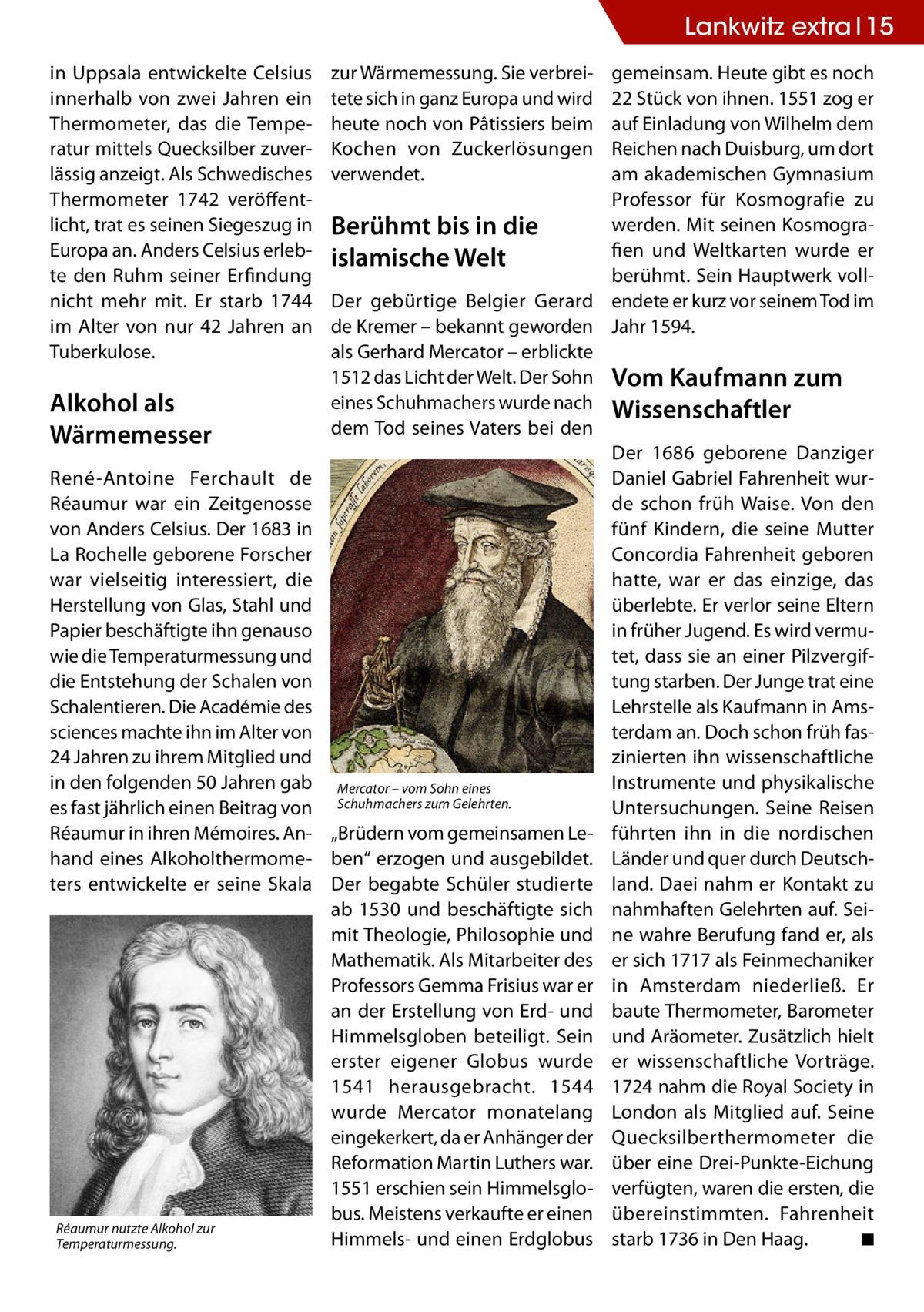 Lankwitz extra 15 in Uppsala entwickelte Celsius innerhalb von zwei Jahren ein Thermometer, das die Temperatur mittels Quecksilber zuverlässig anzeigt. Als Schwedisches Thermometer 1742 veröffentlicht, trat es seinen Siegeszug in Europa an. Anders Celsius erlebte den Ruhm seiner Erfindung nicht mehr mit. Er starb 1744 im Alter von nur 42 Jahren an Tuberkulose.  Alkohol als Wärmemesser René-Antoine Ferchault de Réaumur war ein Zeitgenosse von Anders Celsius. Der 1683 in La Rochelle geborene Forscher war vielseitig interessiert, die Herstellung von Glas, Stahl und Papier beschäftigte ihn genauso wie die Temperaturmessung und die Entstehung der Schalen von Schalentieren. Die Académie des sciences machte ihn im Alter von 24Jahren zu ihrem Mitglied und in den folgenden 50Jahren gab es fast jährlich einen Beitrag von Réaumur in ihren Mémoires. Anhand eines Alkoholthermometers entwickelte er seine Skala  Réaumur nutzte Alkohol zur Temperaturmessung.  zur Wärmemessung. Sie verbreitete sich in ganz Europa und wird heute noch von Pâtissiers beim Kochen von Zuckerlösungen verwendet.  gemeinsam. Heute gibt es noch 22 Stück von ihnen. 1551 zog er auf Einladung von Wilhelm dem Reichen nach Duisburg, um dort am akademischen Gymnasium Professor für Kosmografie zu werden. Mit seinen KosmograBerühmt bis in die fien und Weltkarten wurde er islamische Welt berühmt. Sein Hauptwerk vollDer gebürtige Belgier Gerard endete er kurz vor seinem Tod im de Kremer – bekannt geworden Jahr 1594. als Gerhard Mercator – erblickte 1512 das Licht der Welt. Der Sohn Vom Kaufmann zum eines Schuhmachers wurde nach Wissenschaftler dem Tod seines Vaters bei den Der 1686 geborene Danziger Daniel Gabriel Fahrenheit wurde schon früh Waise. Von den fünf Kindern, die seine Mutter Concordia Fahrenheit geboren hatte, war er das einzige, das überlebte. Er verlor seine Eltern in früher Jugend. Es wird vermutet, dass sie an einer Pilzvergiftung starben. Der Junge trat eine Lehrstelle als Kaufmann in Amsterdam an. Do