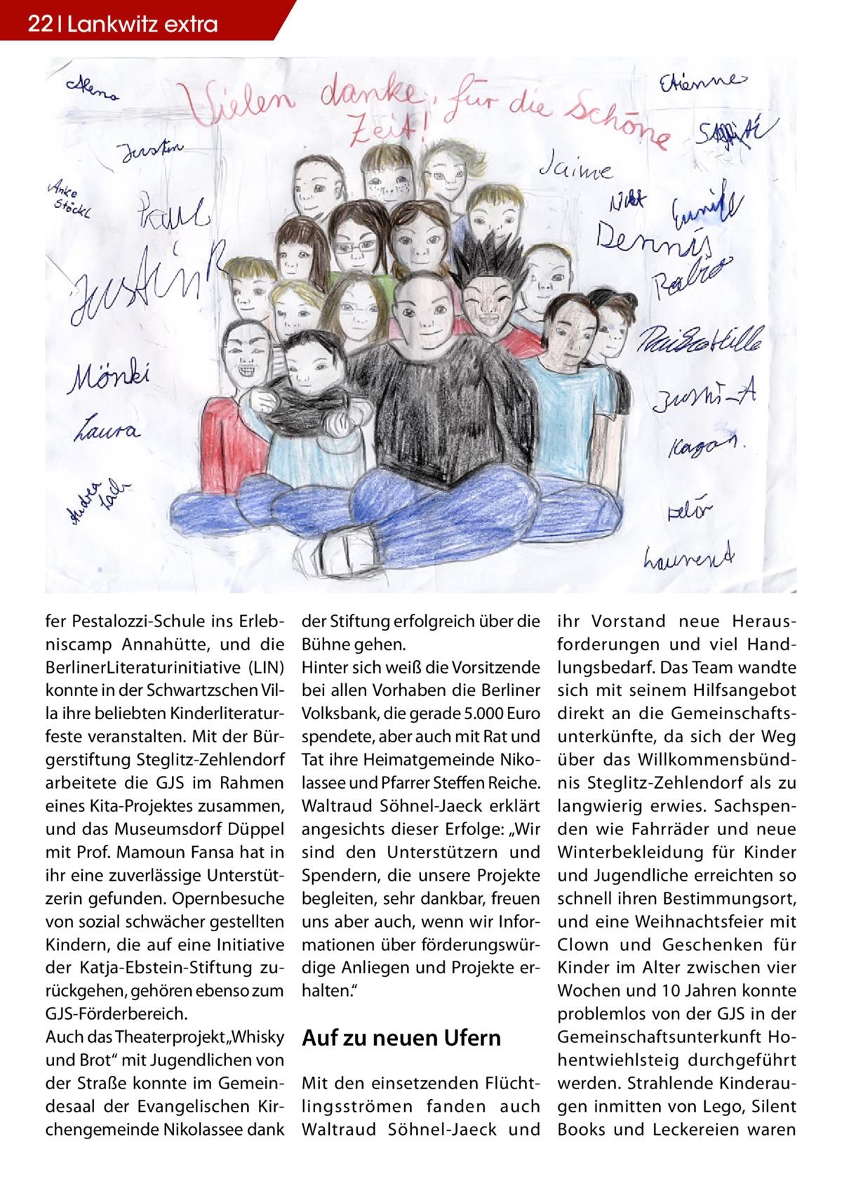 """22 Lankwitz STLW extra  fer Pestalozzi-Schule ins Erlebniscamp Annahütte, und die BerlinerLiteraturinitiative (LIN) konnte in der Schwartzschen Villa ihre beliebten Kinderliteraturfeste veranstalten. Mit der Bürgerstiftung Steglitz-Zehlendorf arbeitete die GJS im Rahmen eines Kita-Projektes zusammen, und das Museumsdorf Düppel mit Prof. Mamoun Fansa hat in ihr eine zuverlässige Unterstützerin gefunden. Opernbesuche von sozial schwächer gestellten Kindern, die auf eine Initiative der Katja-Ebstein-Stiftung zurückgehen, gehören ebenso zum GJS-Förderbereich. Auch das Theaterprojekt """"Whisky und Brot"""" mit Jugendlichen von der Straße konnte im Gemeindesaal der Evangelischen Kirchengemeinde Nikolassee dank  der Stiftung erfolgreich über die Bühne gehen. Hinter sich weiß die Vorsitzende bei allen Vorhaben die Berliner Volksbank, die gerade 5.000Euro spendete, aber auch mit Rat und Tat ihre Heimatgemeinde Nikolassee und Pfarrer Steffen Reiche. Waltraud Söhnel-Jaeck erklärt angesichts dieser Erfolge: """"Wir sind den Unterstützern und Spendern, die unsere Projekte begleiten, sehr dankbar, freuen uns aber auch, wenn wir Informationen über förderungswürdige Anliegen und Projekte erhalten.""""  ihr Vorstand neue Herausforderungen und viel Handlungsbedarf. Das Team wandte sich mit seinem Hilfsangebot direkt an die Gemeinschaftsunterkünfte, da sich der Weg über das Willkommensbündnis Steglitz-Zehlendorf als zu langwierig erwies. Sachspenden wie Fahrräder und neue Winterbekleidung für Kinder und Jugendliche erreichten so schnell ihren Bestimmungsort, und eine Weihnachtsfeier mit Clown und Geschenken für Kinder im Alter zwischen vier Wochen und 10Jahren konnte problemlos von der GJS in der Gemeinschaftsunterkunft HoAuf zu neuen Ufern hentwiehlsteig durchgeführt Mit den einsetzenden Flücht- werden. Strahlende Kinderaulingsströmen fanden auch gen inmitten von Lego, Silent Waltraud Söhnel-Jaeck und Books und Leckereien waren"""
