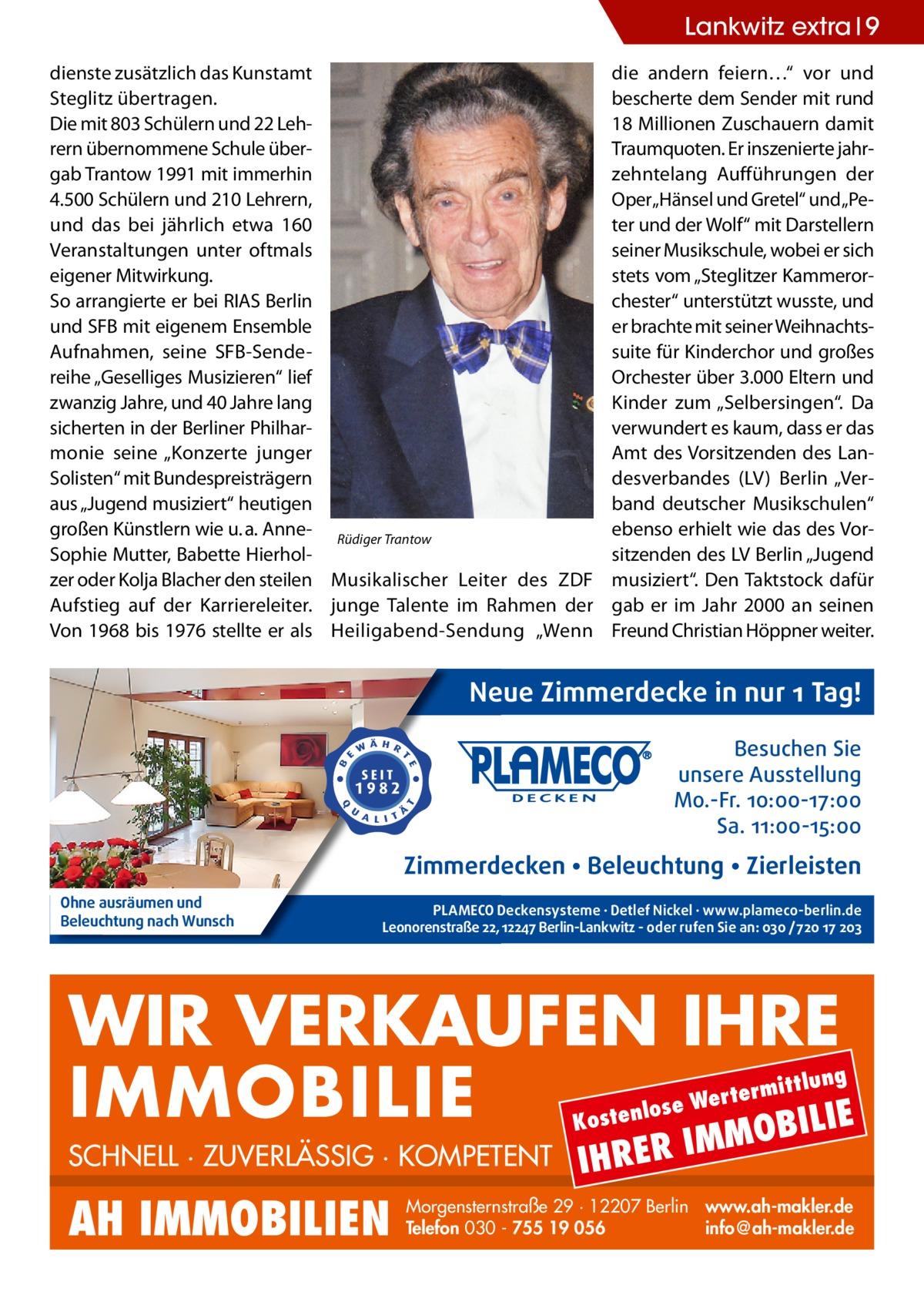 """Lankwitz extra 9 dienste zusätzlich das Kunstamt Steglitz übertragen. Die mit 803 Schülern und 22 Lehrern übernommene Schule übergab Trantow 1991 mit immerhin 4.500 Schülern und 210 Lehrern, und das bei jährlich etwa 160 Veranstaltungen unter oftmals eigener Mitwirkung. So arrangierte er bei RIAS Berlin und SFB mit eigenem Ensemble Aufnahmen, seine SFB-Sendereihe """"Geselliges Musizieren"""" lief zwanzig Jahre, und 40Jahre lang sicherten in der Berliner Philharmonie seine """"Konzerte junger Solisten"""" mit Bundespreisträgern aus """"Jugend musiziert"""" heutigen großen Künstlern wie u.a. Anne- Rüdiger Trantow Sophie Mutter, Babette Hierholzer oder Kolja Blacher den steilen Musikalischer Leiter des ZDF Aufstieg auf der Karriereleiter. junge Talente im Rahmen der Von 1968 bis 1976 stellte er als Heiligabend-Sendung """"Wenn  die andern feiern…"""" vor und bescherte dem Sender mit rund 18Millionen Zuschauern damit Traumquoten. Er inszenierte jahrzehntelang Aufführungen der Oper""""Hänsel und Gretel"""" und""""Peter und der Wolf"""" mit Darstellern seiner Musikschule, wobei er sich stets vom """"Steglitzer Kammerorchester"""" unterstützt wusste, und er brachte mit seiner Weihnachtssuite für Kinderchor und großes Orchester über 3.000 Eltern und Kinder zum """"Selbersingen"""". Da verwundert es kaum, dass er das Amt des Vorsitzenden des Landesverbandes (LV) Berlin """"Verband deutscher Musikschulen"""" ebenso erhielt wie das des Vorsitzenden des LV Berlin """"Jugend musiziert"""". Den Taktstock dafür gab er im Jahr 2000 an seinen Freund Christian Höppner weiter.  Neue Zimmerdecke in nur 1 Tag! Besuchen Sie unsere Ausstellung Mo.-Fr. 10:00-17:00 Sa. 11:00-15:00  Zimmerdecken • Beleuchtung • Zierleisten Ohne ausräumen und Beleuchtung nach Wunsch  PLAMECO Deckensysteme ∙ Detlef Nickel ∙ www.plameco-berlin.de Leonorenstraße 22, 12247 Berlin-Lankwitz - oder rufen Sie an: 030 /720 17 203  WIR VERKAUFEN IHRE IMMOBILIE IE MOBIL ittlung  rterm ose We l n e t s o  K  SCHNELL · ZUVERLÄSSIG · KOMPETENT  AH IMMOBILIEN  IHRER  IM  Morgenster"""
