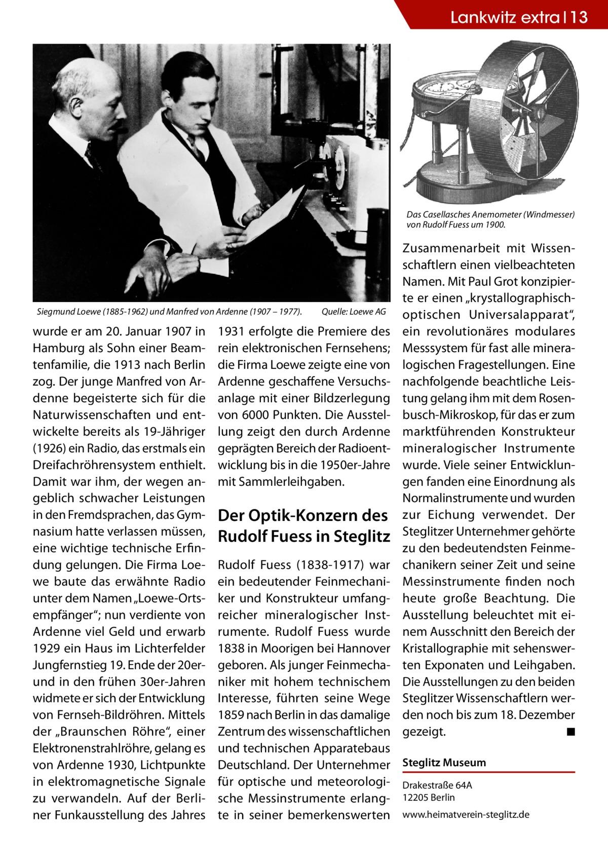 """Lankwitz extra 13  Das Casellasches Anemometer (Windmesser) von Rudolf Fuess um 1900.  Siegmund Loewe (1885-1962) und Manfred von Ardenne (1907 – 1977).�  wurde er am 20.Januar 1907 in Hamburg als Sohn einer Beamtenfamilie, die 1913 nach Berlin zog. Der junge Manfred von Ardenne begeisterte sich für die Naturwissenschaften und entwickelte bereits als 19-Jähriger (1926) ein Radio, das erstmals ein Dreifachröhrensystem enthielt. Damit war ihm, der wegen angeblich schwacher Leistungen in den Fremdsprachen, das Gymnasium hatte verlassen müssen, eine wichtige technische Erfindung gelungen. Die Firma Loewe baute das erwähnte Radio unter dem Namen """"Loewe-Ortsempfänger""""; nun verdiente von Ardenne viel Geld und erwarb 1929 ein Haus im Lichterfelder Jungfernstieg 19. Ende der 20erund in den frühen 30er-Jahren widmete er sich der Entwicklung von Fernseh-Bildröhren. Mittels der """"Braunschen Röhre"""", einer Elektronenstrahlröhre, gelang es von Ardenne 1930, Lichtpunkte in elektromagnetische Signale zu verwandeln. Auf der Berliner Funkausstellung des Jahres  Quelle: Loewe AG  1931 erfolgte die Premiere des rein elektronischen Fernsehens; die Firma Loewe zeigte eine von Ardenne geschaffene Versuchsanlage mit einer Bildzerlegung von 6000 Punkten. Die Ausstellung zeigt den durch Ardenne geprägten Bereich der Radioentwicklung bis in die 1950er-Jahre mit Sammlerleihgaben.  Der Optik-Konzern des Rudolf Fuess in Steglitz  Zusammenarbeit mit Wissenschaftlern einen vielbeachteten Namen. Mit Paul Grot konzipierte er einen """"krystallographischoptischen Universalapparat"""", ein revolutionäres modulares Messsystem für fast alle mineralogischen Fragestellungen. Eine nachfolgende beachtliche Leistung gelang ihm mit dem Rosenbusch-Mikroskop, für das er zum marktführenden Konstrukteur mineralogischer Instrumente wurde. Viele seiner Entwicklungen fanden eine Einordnung als Normalinstrumente und wurden zur Eichung verwendet. Der Steglitzer Unternehmer gehörte zu den bedeutendsten Feinmechanikern seiner Z"""