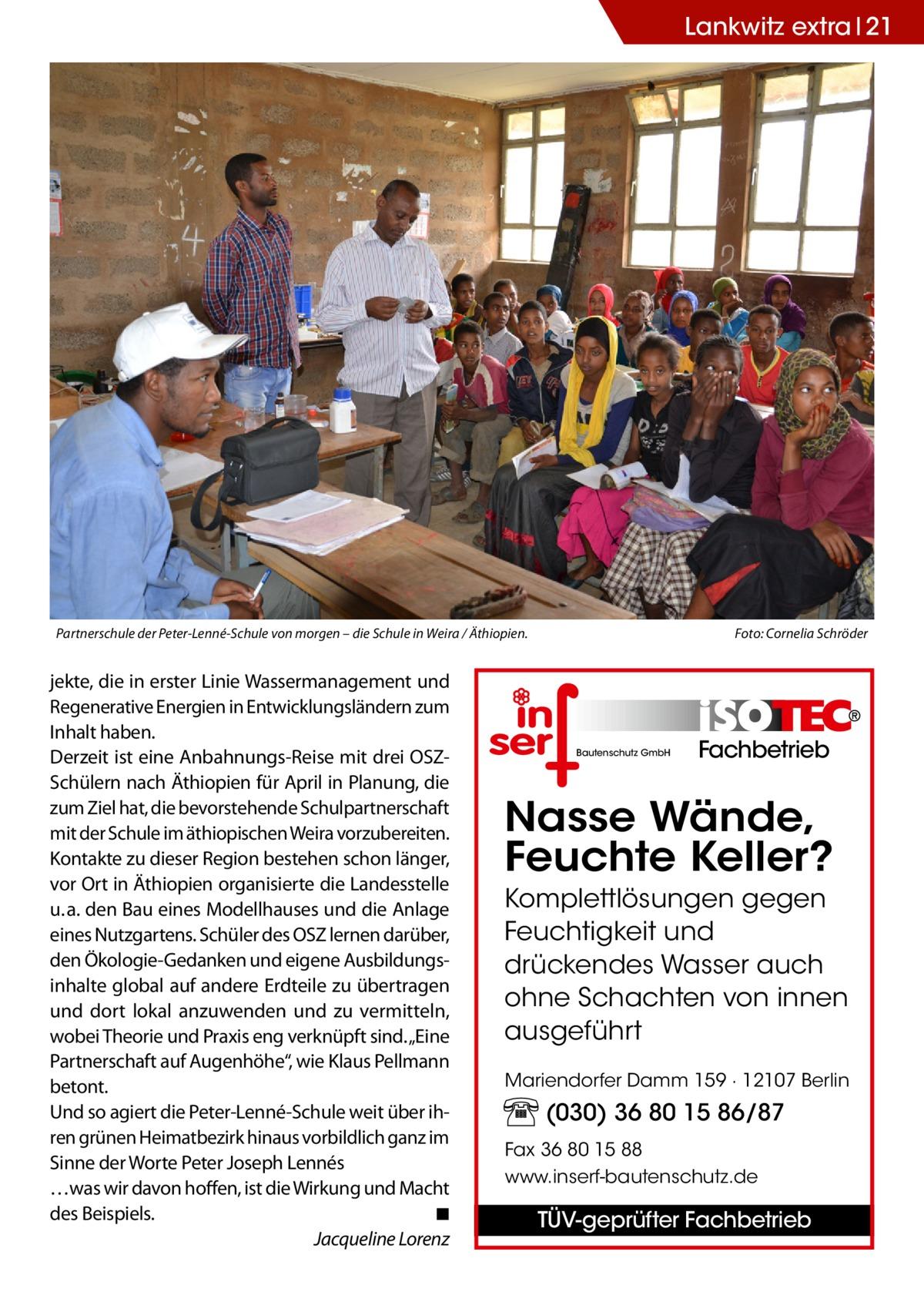 """Lankwitz extra 21  Partnerschule der Peter-Lenné-Schule von morgen – die Schule in Weira / Äthiopien.�  jekte, die in erster Linie Wassermanagement und Regenerative Energien in Entwicklungsländern zum Inhalt haben. Derzeit ist eine Anbahnungs-Reise mit drei OSZSchülern nach Äthiopien für April in Planung, die zum Ziel hat, die bevorstehende Schulpartnerschaft mit der Schule im äthiopischen Weira vorzubereiten. Kontakte zu dieser Region bestehen schon länger, vor Ort in Äthiopien organisierte die Landesstelle u.a. den Bau eines Modellhauses und die Anlage eines Nutzgartens. Schüler des OSZ lernen darüber, den Ökologie-Gedanken und eigene Ausbildungsinhalte global auf andere Erdteile zu übertragen und dort lokal anzuwenden und zu vermitteln, wobei Theorie und Praxis eng verknüpft sind. """"Eine Partnerschaft auf Augenhöhe"""", wie Klaus Pellmann betont. Und so agiert die Peter-Lenné-Schule weit über ihren grünen Heimatbezirk hinaus vorbildlich ganz im Sinne der Worte Peter Joseph Lennés …was wir davon hoffen, ist die Wirkung und Macht des Beispiels.� ◾ � Jacqueline Lorenz  Foto: Cornelia Schröder  Bautenschutz GmbH  Fachbetrieb  Nasse Wände, Feuchte Keller? Komplettlösungen gegen Feuchtigkeit und drückendes Wasser auch ohne Schachten von innen ausgeführt Mariendorfer Damm 159 · 12107 Berlin  (030) 36 80 15 86/87 Fax 36 80 15 88 www.inserf-bautenschutz.de  TÜV-geprüfter Fachbetrieb"""