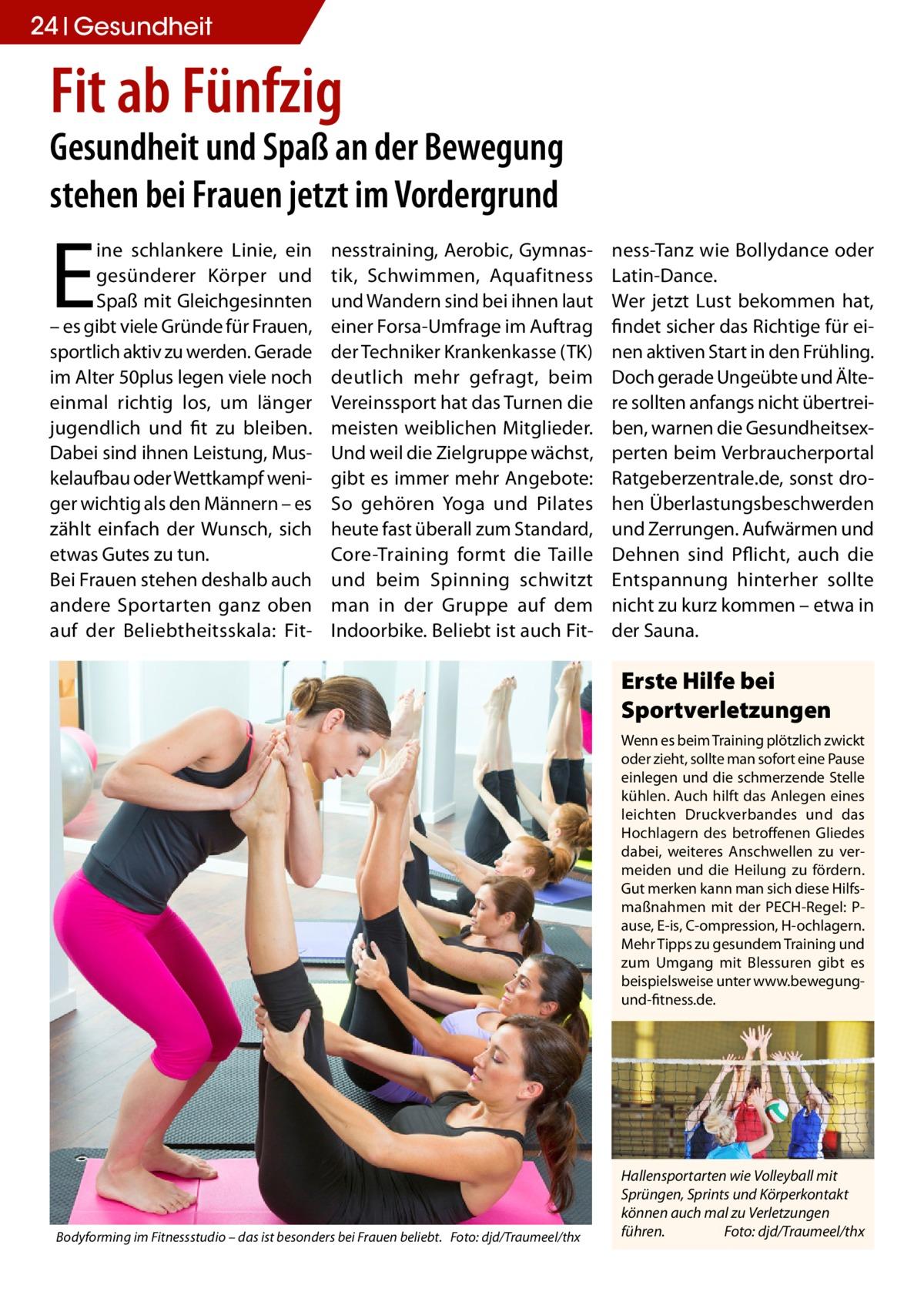 24 Gesundheit  Fit ab Fünfzig  Gesundheit und Spaß an der Bewegung stehen bei Frauen jetzt im Vordergrund  E  ine schlankere Linie, ein gesünderer Körper und Spaß mit Gleichgesinnten – es gibt viele Gründe für Frauen, sportlich aktiv zu werden. Gerade im Alter 50plus legen viele noch einmal richtig los, um länger jugendlich und fit zu bleiben. Dabei sind ihnen Leistung, Muskelaufbau oder Wettkampf weniger wichtig als den Männern – es zählt einfach der Wunsch, sich etwas Gutes zu tun. Bei Frauen stehen deshalb auch andere Sportarten ganz oben auf der Beliebtheitsskala: Fit nesstraining, Aerobic, Gymnastik, Schwimmen, Aquafitness und Wandern sind bei ihnen laut einer Forsa-Umfrage im Auftrag der Techniker Krankenkasse (TK) deutlich mehr gefragt, beim Vereinssport hat das Turnen die meisten weiblichen Mitglieder. Und weil die Zielgruppe wächst, gibt es immer mehr Angebote: So gehören Yoga und Pilates heute fast überall zum Standard, Core-Training formt die Taille und beim Spinning schwitzt man in der Gruppe auf dem Indoorbike. Beliebt ist auch Fit ness-Tanz wie Bollydance oder Latin-Dance. Wer jetzt Lust bekommen hat, findet sicher das Richtige für einen aktiven Start in den Frühling. Doch gerade Ungeübte und Ältere sollten anfangs nicht übertreiben, warnen die Gesundheitsexperten beim Verbraucherportal Ratgeberzentrale.de, sonst drohen Überlastungsbeschwerden und Zerrungen. Aufwärmen und Dehnen sind Pflicht, auch die Entspannung hinterher sollte nicht zu kurz kommen – etwa in der Sauna.  Erste Hilfe bei Sportverletzungen Wenn es beim Training plötzlich zwickt oder zieht, sollte man sofort eine Pause einlegen und die schmerzende Stelle kühlen. Auch hilft das Anlegen eines leichten Druckverbandes und das Hochlagern des betroffenen Gliedes dabei, weiteres Anschwellen zu vermeiden und die Heilung zu fördern. Gut merken kann man sich diese Hilfsmaßnahmen mit der PECH-Regel: Pause, E-is, C-ompression, H-ochlagern. Mehr Tipps zu gesundem Training und zum Umgang mit Blessuren