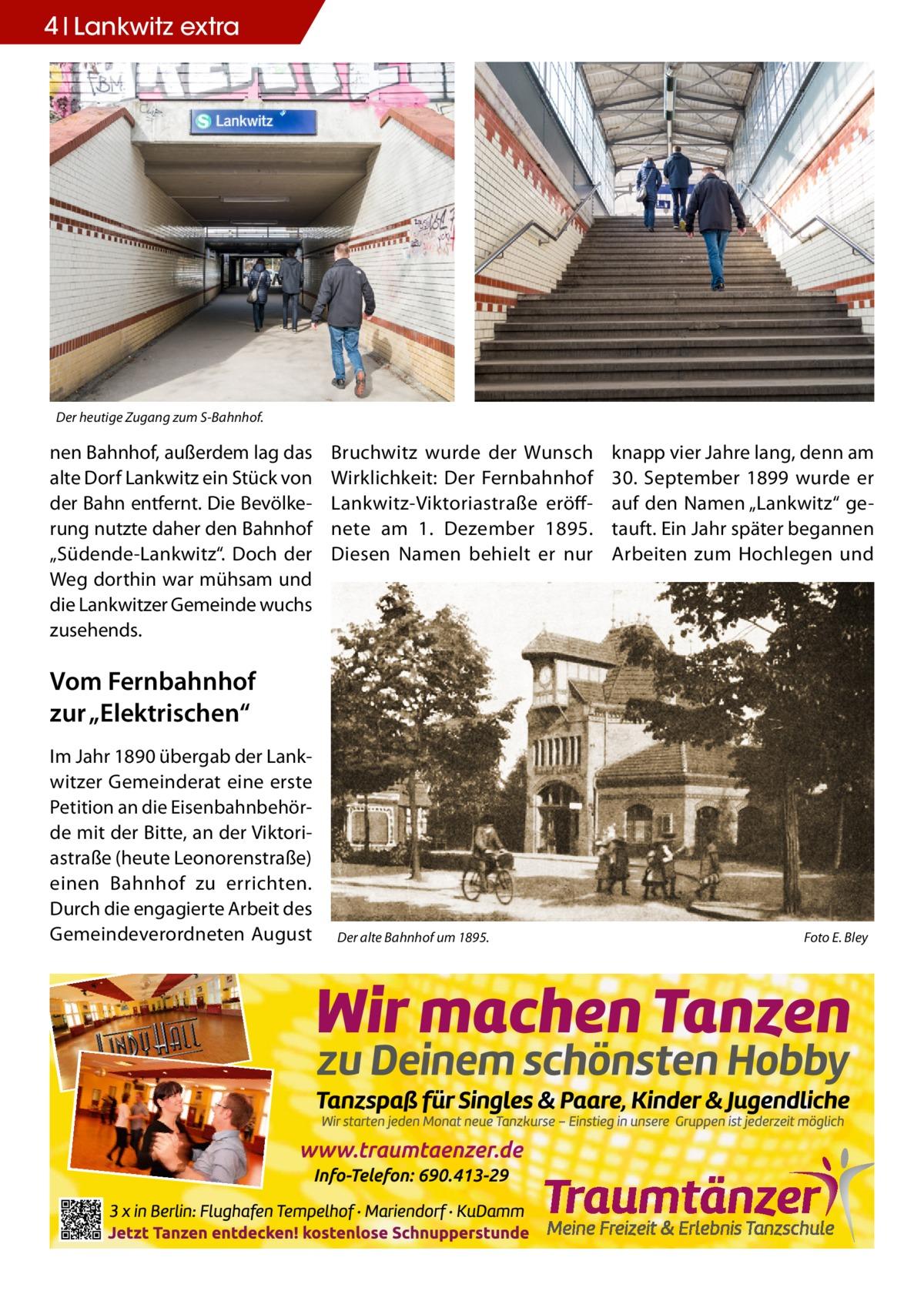 """4 Lankwitz extra  Der heutige Zugang zum S-Bahnhof.  nen Bahnhof, außerdem lag das alte Dorf Lankwitz ein Stück von der Bahn entfernt. Die Bevölkerung nutzte daher den Bahnhof """"Südende-Lankwitz"""". Doch der Weg dorthin war mühsam und die Lankwitzer Gemeinde wuchs zusehends.  Bruchwitz wurde der Wunsch Wirklichkeit: Der Fernbahnhof Lankwitz-Viktoriastraße eröffnete am 1. Dezember 1895. Diesen Namen behielt er nur  knapp vier Jahre lang, denn am 30. September 1899 wurde er auf den Namen """"Lankwitz"""" getauft. Ein Jahr später begannen Arbeiten zum Hochlegen und  Vom Fernbahnhof zur """"Elektrischen"""" Im Jahr 1890 übergab der Lankwitzer Gemeinderat eine erste Petition an die Eisenbahnbehörde mit der Bitte, an der Viktoriastraße (heute Leonorenstraße) einen Bahnhof zu errichten. Durch die engagierte Arbeit des Gemeindeverordneten August  Der alte Bahnhof um 1895. �  Foto E. Bley"""