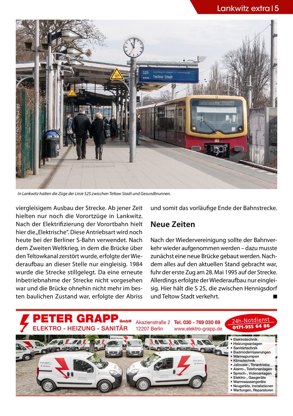 """Lankwitz extra 5  In Lankwitz halten die Züge der Linie S25 zwischen Teltow Stadt und Gesundbrunnen.  viergleisigem Ausbau der Strecke. Ab jener Zeit hielten nur noch die Vorortzüge in Lankwitz. Nach der Elektrifizierung der Vorortbahn hielt hier die """"Elektrische"""". Diese Antriebsart wird noch heute bei der Berliner S-Bahn verwendet. Nach dem Zweiten Weltkrieg, in dem die Brücke über den Teltowkanal zerstört wurde, erfolgte der Wiederaufbau an dieser Stelle nur eingleisig. 1984 wurde die Strecke stillgelegt. Da eine erneute Inbetriebnahme der Strecke nicht vorgesehen war und die Brücke ohnehin nicht mehr im besten baulichen Zustand war, erfolgte der Abriss  PETER GRAPP  GmbH  ELEKTRO - HEIZUNG - SANITÄR  und somit das vorläufige Ende der Bahnstrecke.  Neue Zeiten Nach der Wiedervereinigung sollte der Bahnverkehr wieder aufgenommen werden – dazu musste zunächst eine neue Brücke gebaut werden. Nachdem alles auf den aktuellen Stand gebracht war, fuhr der erste Zug am 28.Mai 1995 auf der Strecke. Allerdings erfolgte der Wiederaufbau nur eingleisig. Hier hält die S 25, die zwischen Hennigsdorf und Teltow Stadt verkehrt. � ◾  Akazienstraße 2 Tel. 030 - 769 030 69 12207 Berlin www.elektro-grapp.de  24 h-N otd ien st  017 1-9 55 64 86  • • • • • • • • • • • • •  Elektrotechnik Heizungsanlagen Sanitärtechnik Badmodernisierungen Wärmepumpen Klimatechnik Jalousie-, Torantriebe Alarm-, Telefonanlagen Sprech-, Videoanlagen Elektro-, Gasgeräte Warmwassergeräte Neugeräte, Installationen Wartungen, Reparaturen"""