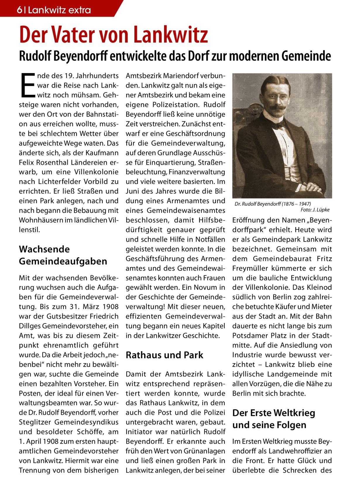 """6 Lankwitz extra  Der Vater von Lankwitz  Rudolf Beyendorff entwickelte das Dorf zur modernen Gemeinde  E  nde des 19.Jahrhunderts war die Reise nach Lankwitz noch mühsam. Gehsteige waren nicht vorhanden, wer den Ort von der Bahnstation aus erreichen wollte, musste bei schlechtem Wetter über aufgeweichte Wege waten. Das änderte sich, als der Kaufmann Felix Rosenthal Ländereien erwarb, um eine Villenkolonie nach Lichterfelder Vorbild zu errichten. Er ließ Straßen und einen Park anlegen, nach und nach begann die Bebauung mit Wohnhäusern im ländlichen Villenstil.  Wachsende Gemeindeaufgaben Mit der wachsenden Bevölkerung wuchsen auch die Aufgaben für die Gemeindeverwaltung. Bis zum 31. März 1908 war der Gutsbesitzer Friedrich Dillges Gemeindevorsteher, ein Amt, was bis zu diesem Zeitpunkt ehrenamtlich geführt wurde. Da die Arbeit jedoch """"nebenbei"""" nicht mehr zu bewältigen war, suchte die Gemeinde einen bezahlten Vorsteher. Ein Posten, der ideal für einen Verwaltungsbeamten war. So wurde Dr. Rudolf Beyendorff, vorher Steglitzer Gemeindesyndikus und besoldeter Schöffe, am 1.April 1908 zum ersten hauptamtlichen Gemeindevorsteher von Lankwitz. Hiermit war eine Trennung von dem bisherigen  Amtsbezirk Mariendorf verbunden. Lankwitz galt nun als eigener Amtsbezirk und bekam eine eigene Polizeistation. Rudolf Beyendorff ließ keine unnötige Zeit verstreichen. Zunächst entwarf er eine Geschäftsordnung für die Gemeindeverwaltung, auf deren Grundlage Ausschüsse für Einquartierung, Straßenbeleuchtung, Finanzverwaltung und viele weitere basierten. Im Juni des Jahres wurde die Bildung eines Armenamtes und eines Gemeindewaisenamtes beschlossen, damit Hilfsbedürftigkeit genauer geprüft und schnelle Hilfe in Notfällen geleistet werden konnte. In die Geschäftsführung des Armenamtes und des Gemeindewaisenamtes konnten auch Frauen gewählt werden. Ein Novum in der Geschichte der Gemeindeverwaltung! Mit dieser neuen, effizienten Gemeindeverwaltung begann ein neues Kapitel in der Lankwitzer G"""