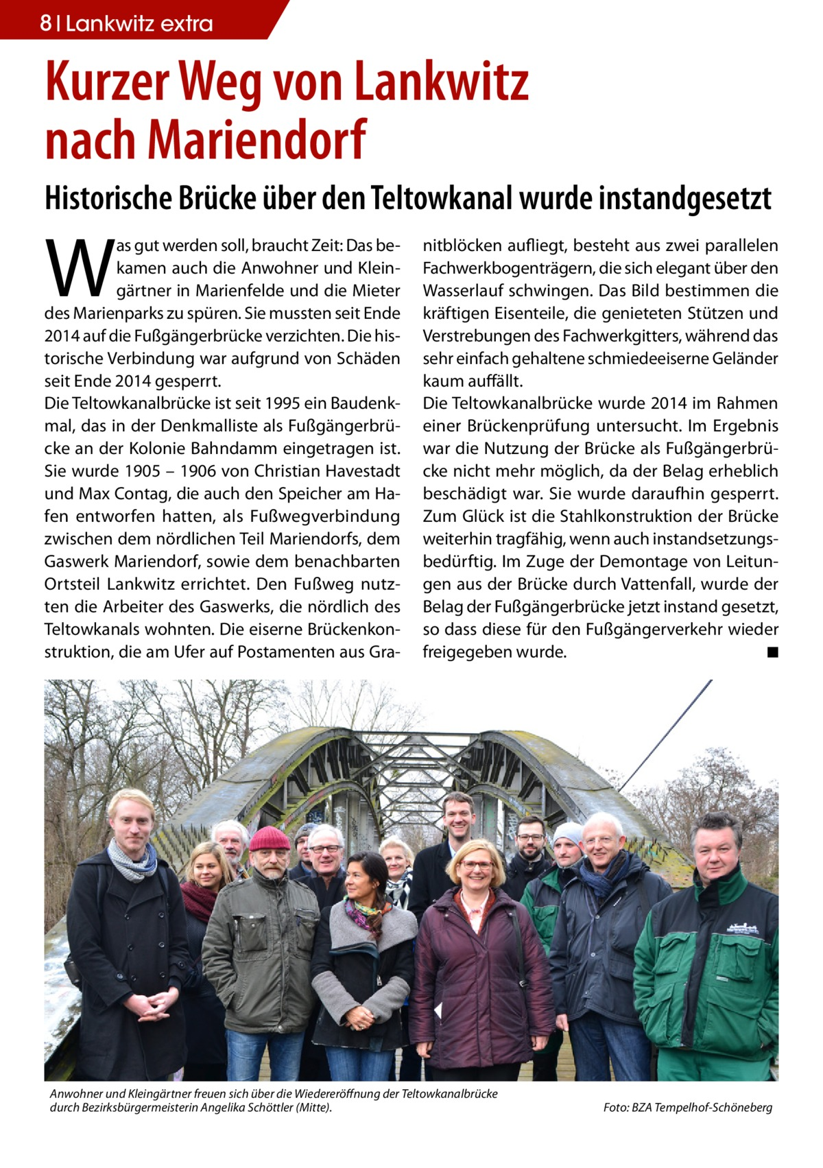 8 Lankwitz extra  Kurzer Weg von Lankwitz nach Mariendorf Historische Brücke über den Teltowkanal wurde instandgesetzt  W  as gut werden soll, braucht Zeit: Das bekamen auch die Anwohner und Kleingärtner in Marienfelde und die Mieter des Marienparks zu spüren. Sie mussten seit Ende 2014 auf die Fußgängerbrücke verzichten. Die historische Verbindung war aufgrund von Schäden seit Ende 2014 gesperrt. Die Teltowkanalbrücke ist seit 1995 ein Baudenkmal, das in der Denkmalliste als Fußgängerbrücke an der Kolonie Bahndamm eingetragen ist. Sie wurde 1905 – 1906 von Christian Havestadt und Max Contag, die auch den Speicher am Hafen entworfen hatten, als Fußwegverbindung zwischen dem nördlichen Teil Mariendorfs, dem Gaswerk Mariendorf, sowie dem benachbarten Ortsteil Lankwitz errichtet. Den Fußweg nutzten die Arbeiter des Gaswerks, die nördlich des Teltowkanals wohnten. Die eiserne Brückenkonstruktion, die am Ufer auf Postamenten aus Gra nitblöcken aufliegt, besteht aus zwei parallelen Fachwerkbogenträgern, die sich elegant über den Wasserlauf schwingen. Das Bild bestimmen die kräftigen Eisenteile, die genieteten Stützen und Verstrebungen des Fachwerkgitters, während das sehr einfach gehaltene schmiedeeiserne Geländer kaum auffällt. Die Teltowkanalbrücke wurde 2014 im Rahmen einer Brückenprüfung untersucht. Im Ergebnis war die Nutzung der Brücke als Fußgängerbrücke nicht mehr möglich, da der Belag erheblich beschädigt war. Sie wurde daraufhin gesperrt. Zum Glück ist die Stahlkonstruktion der Brücke weiterhin tragfähig, wenn auch instandsetzungsbedürftig. Im Zuge der Demontage von Leitungen aus der Brücke durch Vattenfall, wurde der Belag der Fußgängerbrücke jetzt instand gesetzt, so dass diese für den Fußgängerverkehr wieder freigegeben wurde. � ◾  Anwohner und Kleingärtner freuen sich über die Wiedereröffnung der Teltowkanalbrücke durch Bezirksbürgermeisterin Angelika Schöttler (Mitte). �  Foto: BZA Tempelhof-Schöneberg