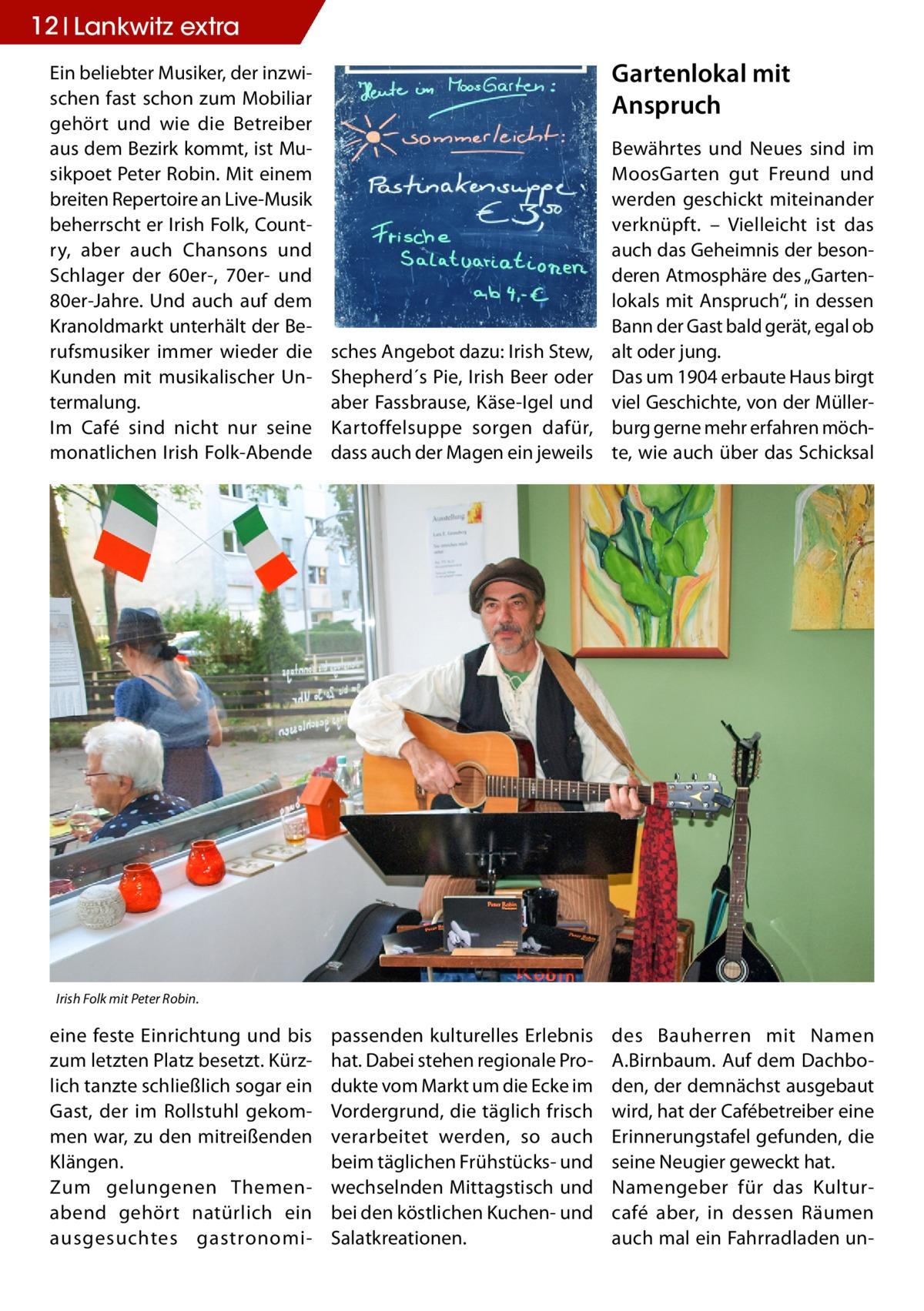 """12 Lankwitz STLW extra Ein beliebter Musiker, der inzwischen fast schon zum Mobiliar gehört und wie die Betreiber aus dem Bezirk kommt, ist Musikpoet Peter Robin. Mit einem breiten Repertoire an Live-Musik beherrscht er Irish Folk, Country, aber auch Chansons und Schlager der 60er-, 70er- und 80er-Jahre. Und auch auf dem Kranoldmarkt unterhält der Berufsmusiker immer wieder die Kunden mit musikalischer Untermalung. Im Café sind nicht nur seine monatlichen Irish Folk-Abende  Gartenlokal mit Anspruch  sches Angebot dazu: Irish Stew, Shepherd´s Pie, Irish Beer oder aber Fassbrause, Käse-Igel und Kartoffelsuppe sorgen dafür, dass auch der Magen ein jeweils  Bewährtes und Neues sind im MoosGarten gut Freund und werden geschickt miteinander verknüpft. – Vielleicht ist das auch das Geheimnis der besonderen Atmosphäre des """"Gartenlokals mit Anspruch"""", in dessen Bann der Gast bald gerät, egal ob alt oder jung. Das um 1904 erbaute Haus birgt viel Geschichte, von der Müllerburg gerne mehr erfahren möchte, wie auch über das Schicksal  passenden kulturelles Erlebnis hat. Dabei stehen regionale Produkte vom Markt um die Ecke im Vordergrund, die täglich frisch verarbeitet werden, so auch beim täglichen Frühstücks- und wechselnden Mittagstisch und bei den köstlichen Kuchen- und Salatkreationen.  des Bauherren mit Namen A.Birnbaum. Auf dem Dachboden, der demnächst ausgebaut wird, hat der Cafébetreiber eine Erinnerungstafel gefunden, die seine Neugier geweckt hat. Namengeber für das Kulturcafé aber, in dessen Räumen auch mal ein Fahrradladen un Irish Folk mit Peter Robin.  eine feste Einrichtung und bis zum letzten Platz besetzt. Kürzlich tanzte schließlich sogar ein Gast, der im Rollstuhl gekommen war, zu den mitreißenden Klängen. Zum gelungenen Themenabend gehört natürlich ein ausgesuchtes gastronom"""