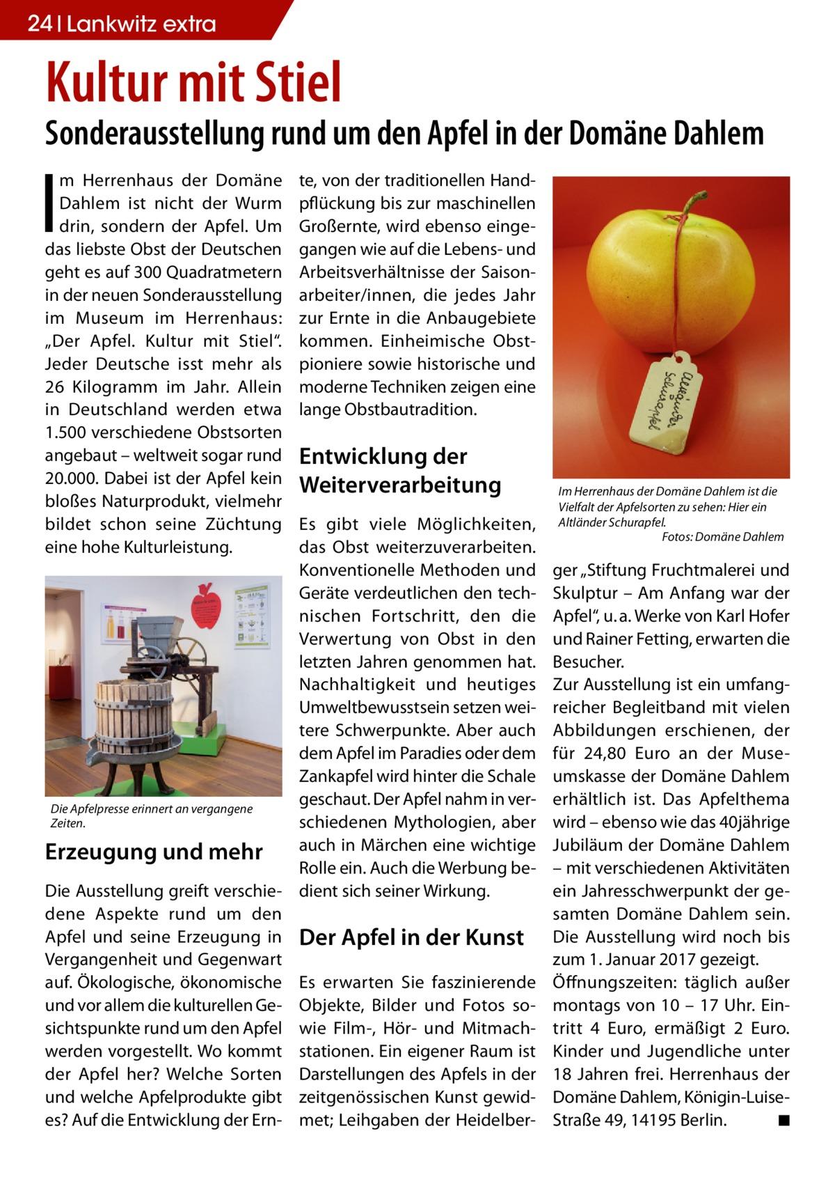 """24 Lankwitz extra  Kultur mit Stiel  Sonderausstellung rund um den Apfel in der Domäne Dahlem  I  m Herrenhaus der Domäne Dahlem ist nicht der Wurm drin, sondern der Apfel. Um das liebste Obst der Deutschen geht es auf 300 Quadratmetern in der neuen Sonderausstellung im Museum im Herrenhaus: """"Der Apfel. Kultur mit Stiel"""". Jeder Deutsche isst mehr als 26 Kilogramm im Jahr. Allein in Deutschland werden etwa 1.500 verschiedene Obstsorten angebaut – weltweit sogar rund 20.000. Dabei ist der Apfel kein bloßes Naturprodukt, vielmehr bildet schon seine Züchtung eine hohe Kulturleistung.  te, von der traditionellen Handpflückung bis zur maschinellen Großernte, wird ebenso eingegangen wie auf die Lebens- und Arbeitsverhältnisse der Saisonarbeiter/innen, die jedes Jahr zur Ernte in die Anbaugebiete kommen. Einheimische Obstpioniere sowie historische und moderne Techniken zeigen eine lange Obstbautradition.  Entwicklung der Weiterverarbeitung  Es gibt viele Möglichkeiten, das Obst weiterzuverarbeiten. Konventionelle Methoden und Geräte verdeutlichen den technischen Fortschritt, den die Verwertung von Obst in den letzten Jahren genommen hat. Nachhaltigkeit und heutiges Umweltbewusstsein setzen weitere Schwerpunkte. Aber auch dem Apfel im Paradies oder dem Zankapfel wird hinter die Schale geschaut. Der Apfel nahm in verDie Apfelpresse erinnert an vergangene Zeiten. schiedenen Mythologien, aber auch in Märchen eine wichtige Erzeugung und mehr Rolle ein. Auch die Werbung beDie Ausstellung greift verschie- dient sich seiner Wirkung. dene Aspekte rund um den Apfel und seine Erzeugung in Der Apfel in der Kunst Vergangenheit und Gegenwart auf. Ökologische, ökonomische Es erwarten Sie faszinierende und vor allem die kulturellen Ge- Objekte, Bilder und Fotos sosichtspunkte rund um den Apfel wie Film-, Hör- und Mitmachwerden vorgestellt. Wo kommt stationen. Ein eigener Raum ist der Apfel her? Welche Sorten Darstellungen des Apfels in der und welche Apfelprodukte gibt zeitgenössischen Kun"""