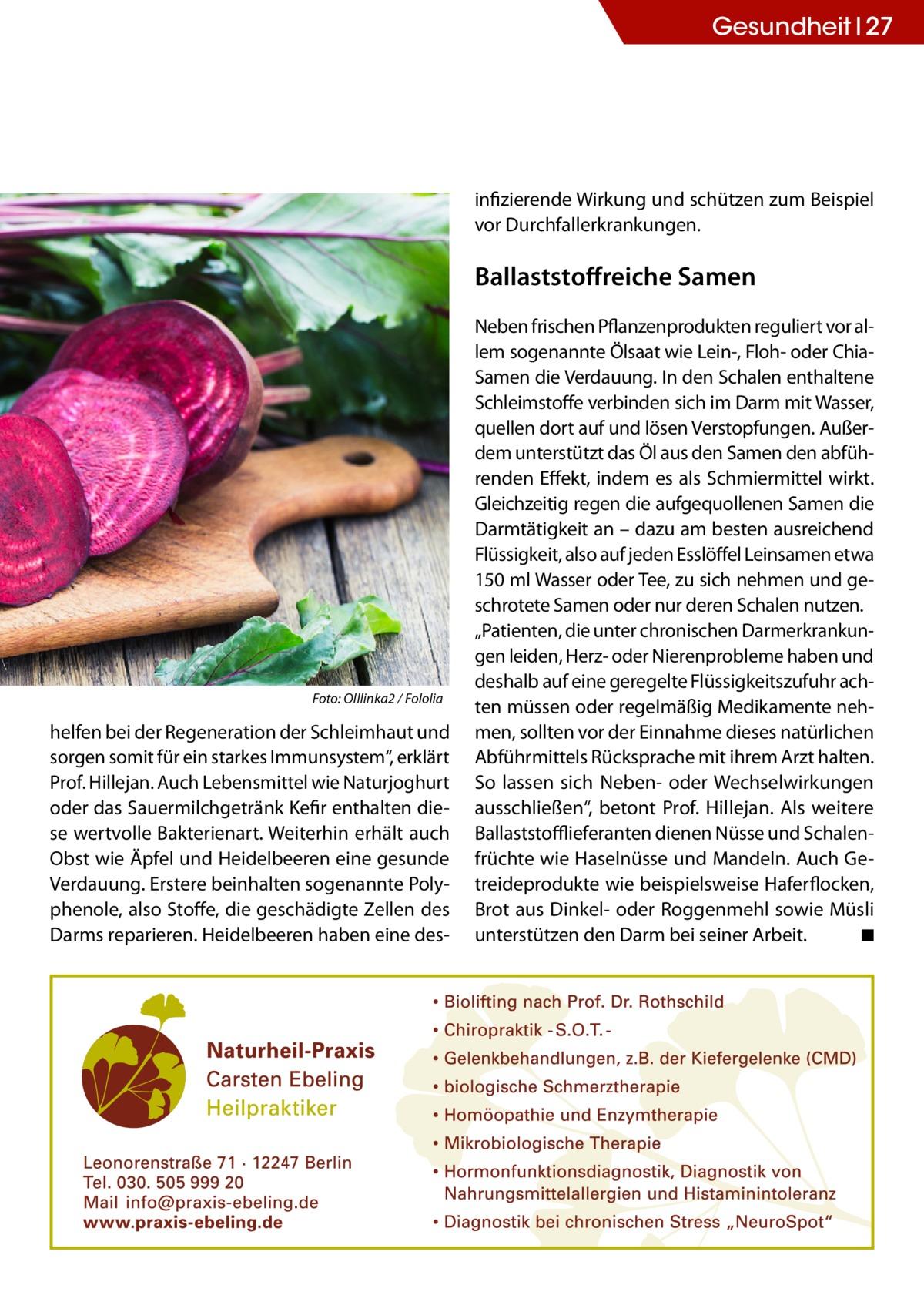 """Gesundheit 27  infizierende Wirkung und schützen zum Beispiel vor Durchfallerkrankungen.  Ballaststoffreiche Samen  Foto: Olllinka2 / Fololia  helfen bei der Regeneration der Schleimhaut und sorgen somit für ein starkes Immunsystem"""", erklärt Prof.Hillejan. Auch Lebensmittel wie Naturjoghurt oder das Sauermilchgetränk Kefir enthalten diese wertvolle Bakterienart. Weiterhin erhält auch Obst wie Äpfel und Heidelbeeren eine gesunde Verdauung. Erstere beinhalten sogenannte Polyphenole, also Stoffe, die geschädigte Zellen des Darms reparieren. Heidelbeeren haben eine des Neben frischen Pflanzenprodukten reguliert vor allem sogenannte Ölsaat wie Lein-, Floh- oder ChiaSamen die Verdauung. In den Schalen enthaltene Schleimstoffe verbinden sich im Darm mit Wasser, quellen dort auf und lösen Verstopfungen. Außerdem unterstützt das Öl aus den Samen den abführenden Effekt, indem es als Schmiermittel wirkt. Gleichzeitig regen die aufgequollenen Samen die Darmtätigkeit an – dazu am besten ausreichend Flüssigkeit, also auf jeden Esslöffel Leinsamen etwa 150 ml Wasser oder Tee, zu sich nehmen und geschrotete Samen oder nur deren Schalen nutzen. """"Patienten, die unter chronischen Darmerkrankungen leiden, Herz- oder Nierenprobleme haben und deshalb auf eine geregelte Flüssigkeitszufuhr achten müssen oder regelmäßig Medikamente nehmen, sollten vor der Einnahme dieses natürlichen Abführmittels Rücksprache mit ihrem Arzt halten. So lassen sich Neben- oder Wechselwirkungen ausschließen"""", betont Prof.Hillejan. Als weitere Ballaststofflieferanten dienen Nüsse und Schalenfrüchte wie Haselnüsse und Mandeln. Auch Getreideprodukte wie beispielsweise Haferflocken, Brot aus Dinkel- oder Roggenmehl sowie Müsli unterstützen den Darm bei seiner Arbeit.� ◾"""