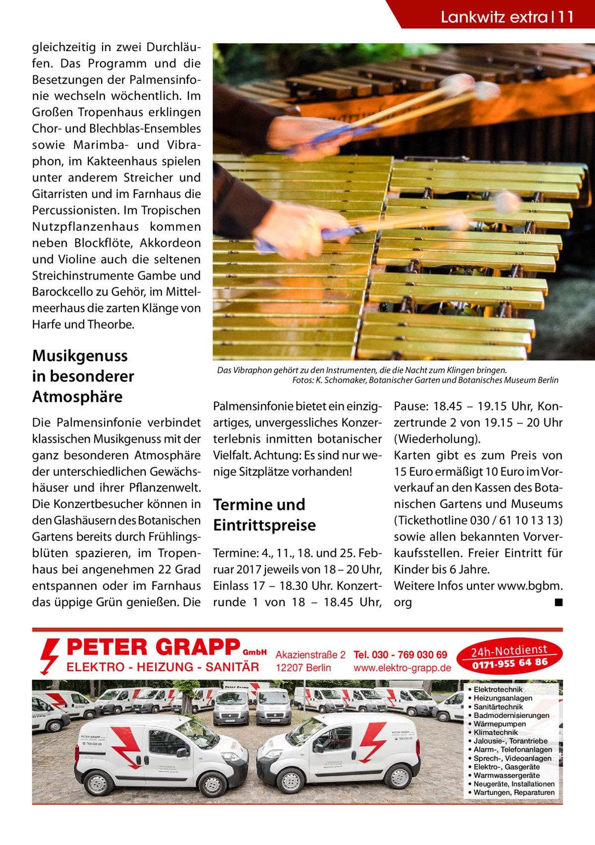 Lankwitz extra 11 gleichzeitig in zwei Durchläufen. Das Programm und die Besetzungen der Palmensinfonie wechseln wöchentlich. Im Großen Tropenhaus erklingen Chor- und Blechblas-Ensembles sowie Marimba- und Vibraphon, im Kakteenhaus spielen unter anderem Streicher und Gitarristen und im Farnhaus die Percussionisten. Im Tropischen Nutzpflanzenhaus kommen neben Blockflöte, Akkordeon und Violine auch die seltenen Streichinstrumente Gambe und Barockcello zu Gehör, im Mittelmeerhaus die zarten Klänge von Harfe und Theorbe.  Musikgenuss in besonderer Atmosphäre Die Palmensinfonie verbindet klassischen Musikgenuss mit der ganz besonderen Atmosphäre der unterschiedlichen Gewächshäuser und ihrer Pflanzenwelt. Die Konzertbesucher können in den Glashäusern des Botanischen Gartens bereits durch Frühlingsblüten spazieren, im Tropenhaus bei angenehmen 22Grad entspannen oder im Farnhaus das üppige Grün genießen. Die  Das Vibraphon gehört zu den Instrumenten, die die Nacht zum Klingen bringen. � Fotos: K. Schomaker, Botanischer Garten und Botanisches Museum Berlin  Palmensinfonie bietet ein einzigartiges, unvergessliches Konzerterlebnis inmitten botanischer Vielfalt. Achtung: Es sind nur wenige Sitzplätze vorhanden!  Termine und Eintrittspreise Termine: 4., 11., 18. und 25.Februar 2017 jeweils von 18 – 20Uhr, Einlass 17 – 18.30Uhr. Konzert runde 1 von 18 – 18.45 Uhr,  PETER GRAPP  GmbH  ELEKTRO - HEIZUNG - SANITÄR  Pause: 18.45 – 19.15 Uhr, Konzertrunde 2 von 19.15 – 20Uhr (Wiederholung). Karten gibt es zum Preis von 15Euro ermäßigt 10Euro im Vorverkauf an den Kassen des Botanischen Gartens und Museums (Tickethotline 030 / 61101313) sowie allen bekannten Vorverkaufsstellen. Freier Eintritt für Kinder bis 6Jahre. Weitere Infos unter www.bgbm. org � ◾  Akazienstraße 2 Tel. 030 - 769 030 69 12207 Berlin www.elektro-grapp.de  24 h-N otd ien st  017 1-9 55 64 86  • • • • • • • • • • • • •  Elektrotechnik Heizungsanlagen Sanitärtechnik Badmodernisierungen Wärmepumpen Klimatechnik Jalousie