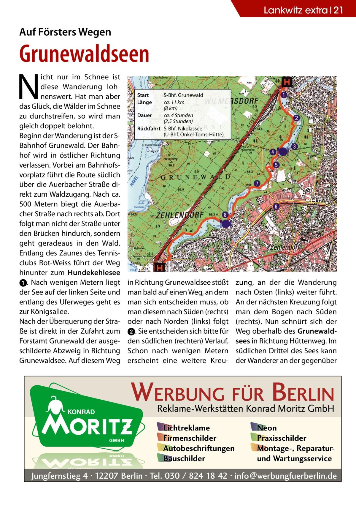 Lankwitz extra 21  Auf Försters Wegen  Grunewaldseen  N  icht nur im Schnee ist diese Wanderung lohnenswert. Hat man aber das Glück, die Wälder im Schnee zu durchstreifen, so wird man gleich doppelt belohnt. Beginn der Wanderung ist der SBahnhof Grunewald. Der Bahnhof wird in östlicher Richtung verlassen. Vorbei am Bahnhofsvorplatz führt die Route südlich über die Auerbacher Straße direkt zum Waldzugang. Nach ca. 500 Metern biegt die Auerbacher Straße nach rechts ab. Dort folgt man nicht der Straße unter den Brücken hindurch, sondern geht geradeaus in den Wald. Entlang des Zaunes des Tennisclubs Rot-Weiss führt der Weg hinunter zum Hundekehlesee ➊. Nach wenigen Metern liegt der See auf der linken Seite und entlang des Uferweges geht es zur Königsallee. Nach der Überquerung der Straße ist direkt in der Zufahrt zum Forstamt Grunewald der ausgeschilderte Abzweig in Richtung Grunewaldsee. Auf diesem Weg  Start Länge  S-Bhf. Grunewald ca. 11km (8km) Dauer ca. 4Stunden (2,5Stunden) Rückfahrt S-Bhf. Nikolassee (U-Bhf. Onkel-Toms-Hütte)  in Richtung Grunewaldsee stößt man bald auf einen Weg, an dem man sich entscheiden muss, ob man diesem nach Süden (rechts) oder nach Norden (links) folgt ➋. Sie entscheiden sich bitte für den südlichen (rechten) Verlauf. Schon nach wenigen Metern erscheint eine weitere Kreu zung, an der die Wanderung nach Osten (links) weiter führt. An der nächsten Kreuzung folgt man dem Bogen nach Süden (rechts). Nun schnürt sich der Weg oberhalb des Grunewaldsees in Richtung Hüttenweg. Im südlichen Drittel des Sees kann der Wanderer an der gegenüber  WERBUNG FÜR BERLIN Reklame-Werkstätten Konrad Moritz GmbH Lichtreklame Firmenschilder Autobeschriftungen Bauschilder  Neon Praxisschilder Montage-, Reparaturund Wartungsservice  Jungfernstieg 4 · 12207 Berlin · Tel. 030 / 824 18 42 · info@werbungfuerberlin.de