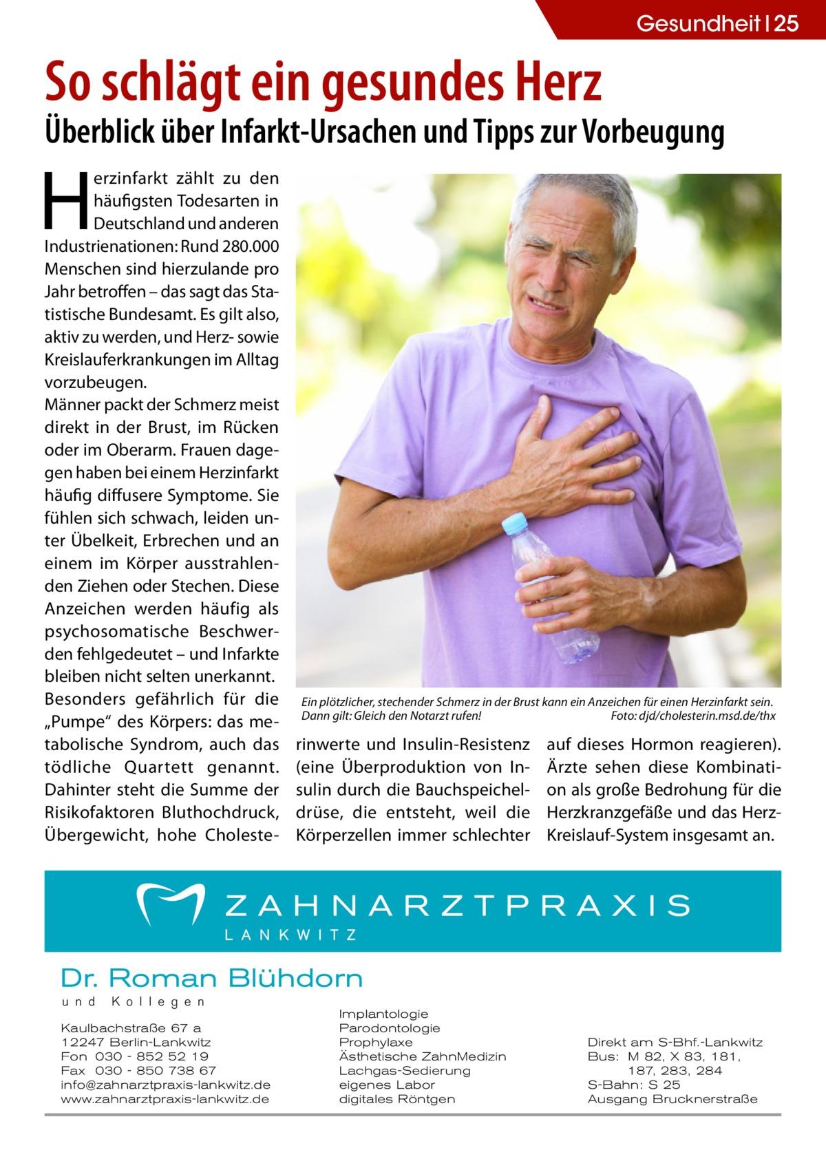 """Gesundheit 25  So schlägt ein gesundes Herz  Überblick über Infarkt-Ursachen und Tipps zur Vorbeugung  H  erzinfarkt zählt zu den häufigsten Todesarten in Deutschland und anderen Industrienationen: Rund 280.000 Menschen sind hierzulande pro Jahr betroffen – das sagt das Statistische Bundesamt. Es gilt also, aktiv zu werden, und Herz- sowie Kreislauferkrankungen im Alltag vorzubeugen. Männer packt der Schmerz meist direkt in der Brust, im Rücken oder im Oberarm. Frauen dagegen haben bei einem Herzinfarkt häufig diffusere Symptome. Sie fühlen sich schwach, leiden unter Übelkeit, Erbrechen und an einem im Körper ausstrahlenden Ziehen oder Stechen. Diese Anzeichen werden häufig als psychosomatische Beschwerden fehlgedeutet – und Infarkte bleiben nicht selten unerkannt. Besonders gefährlich für die """"Pumpe"""" des Körpers: das metabolische Syndrom, auch das tödliche Quartett genannt. Dahinter steht die Summe der Risikofaktoren Bluthochdruck, Übergewicht, hohe Choleste Ein plötzlicher, stechender Schmerz in der Brust kann ein Anzeichen für einen Herzinfarkt sein. Dann gilt: Gleich den Notarzt rufen!� Foto: djd/cholesterin.msd.de/thx  rinwerte und Insulin-Resistenz (eine Überproduktion von Insulin durch die Bauchspeicheldrüse, die entsteht, weil die Körperzellen immer schlechter  auf dieses Hormon reagieren). Ärzte sehen diese Kombination als große Bedrohung für die Herzkranzgefäße und das HerzKreislauf-System insgesamt an.  Dr. Roman Blühdorn u n d  K o l l e g e n  Kaulbachstraße 67 a 12247 Berlin-Lankwitz Fon 030 - 852 52 19 Fax 030 - 850 738 67 info@zahnarztpraxis-lankwitz.de www.zahnarztpraxis-lankwitz.de  Implantologie Parodontologie Prophylaxe Ästhetische ZahnMedizin Lachgas-Sedierung eigenes Labor digitales Röntgen  Direkt am S-Bhf.-Lankwitz Bus: M 82, X 83, 181, 187, 283, 284 S-Bahn: S 25 Ausgang Brucknerstraße"""