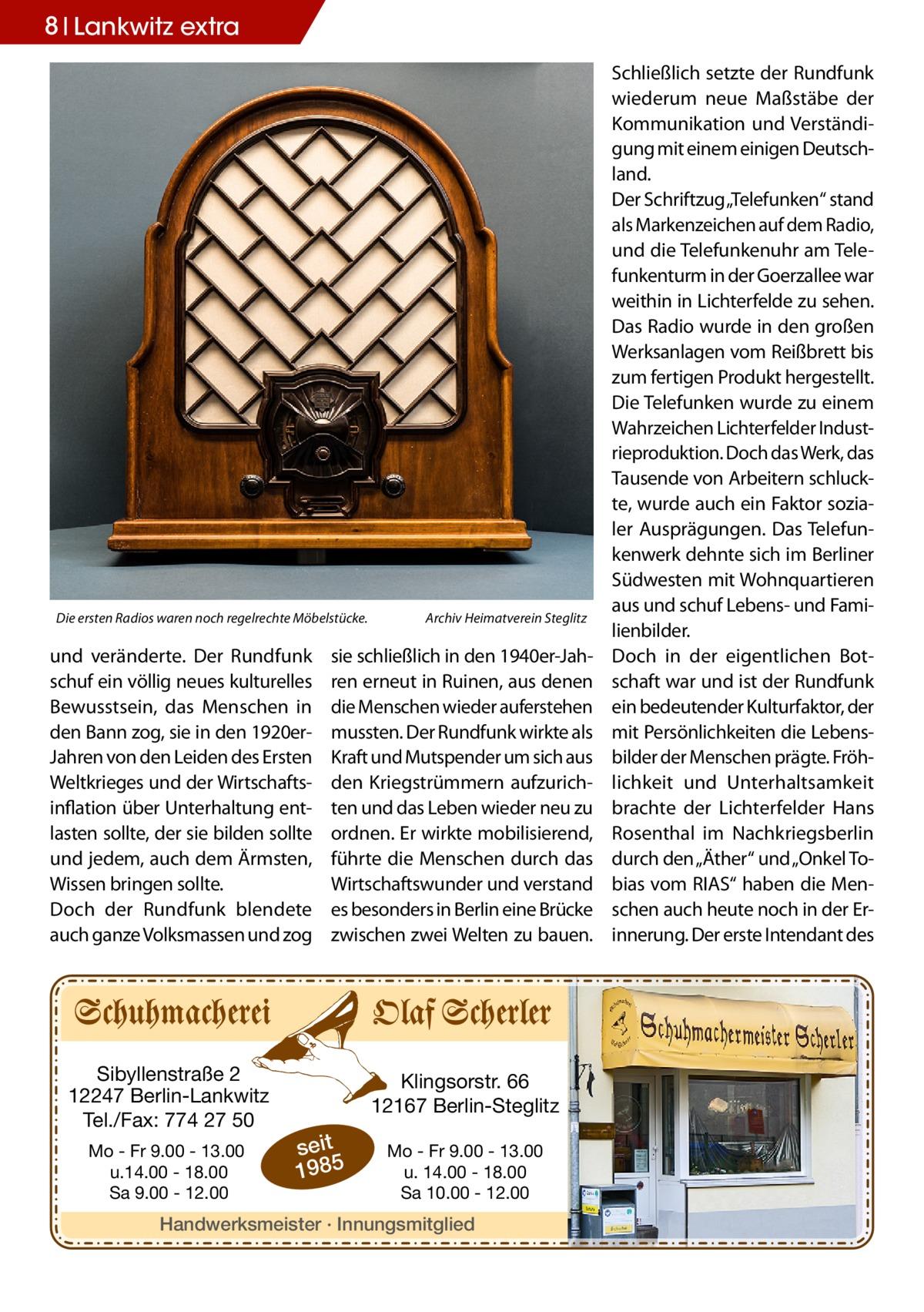 """8 Lankwitz extra  Die ersten Radios waren noch regelrechte Möbelstücke.�  und veränderte. Der Rundfunk schuf ein völlig neues kulturelles Bewusstsein, das Menschen in den Bann zog, sie in den 1920erJahren von den Leiden des Ersten Weltkrieges und der Wirtschaftsinflation über Unterhaltung entlasten sollte, der sie bilden sollte und jedem, auch dem Ärmsten, Wissen bringen sollte. Doch der Rundfunk blendete auch ganze Volksmassen und zog  Sibyllenstraße 2 12247 Berlin-Lankwitz Tel./Fax: 774 27 50 Mo - Fr 9.00 - 13.00 u.14.00 - 18.00 Sa 9.00 - 12.00  Archiv Heimatverein Steglitz  sie schließlich in den 1940er-Jahren erneut in Ruinen, aus denen die Menschen wieder auferstehen mussten. Der Rundfunk wirkte als Kraft und Mutspender um sich aus den Kriegstrümmern aufzurichten und das Leben wieder neu zu ordnen. Er wirkte mobilisierend, führte die Menschen durch das Wirtschaftswunder und verstand es besonders in Berlin eine Brücke zwischen zwei Welten zu bauen.  Klingsorstr. 66 12167 Berlin-Steglitz  seit 1985  Mo - Fr 9.00 - 13.00 u. 14.00 - 18.00 Sa 10.00 - 12.00  Handwerksmeister · Innungsmitglied  Schließlich setzte der Rundfunk wiederum neue Maßstäbe der Kommunikation und Verständigung mit einem einigen Deutschland. Der Schriftzug """"Telefunken"""" stand als Markenzeichen auf dem Radio, und die Telefunkenuhr am Telefunkenturm in der Goerzallee war weithin in Lichterfelde zu sehen. Das Radio wurde in den großen Werksanlagen vom Reißbrett bis zum fertigen Produkt hergestellt. Die Telefunken wurde zu einem Wahrzeichen Lichterfelder Industrieproduktion. Doch das Werk, das Tausende von Arbeitern schluckte, wurde auch ein Faktor sozialer Ausprägungen. Das Telefunkenwerk dehnte sich im Berliner Südwesten mit Wohnquartieren aus und schuf Lebens- und Familienbilder. Doch in der eigentlichen Botschaft war und ist der Rundfunk ein bedeutender Kulturfaktor, der mit Persönlichkeiten die Lebensbilder der Menschen prägte. Fröhlichkeit und Unterhaltsamkeit brachte der Lichterfelder Hans Ros"""