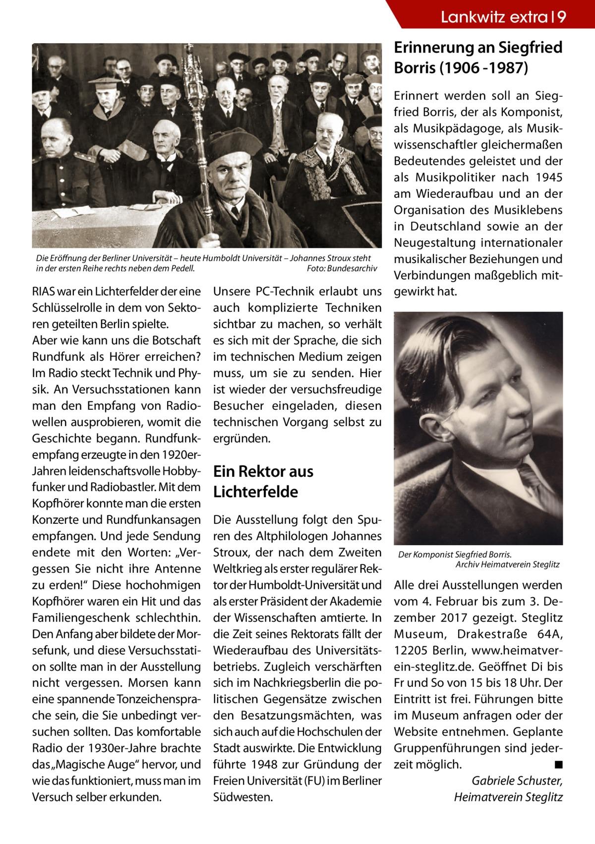 """Lankwitz extra 9  Erinnerung an Siegfried Borris (1906 -1987) Erinnert werden soll an Siegfried Borris, der als Komponist, als Musikpädagoge, als Musikwissenschaftler gleichermaßen Bedeutendes geleistet und der als Musikpolitiker nach 1945 am Wiederaufbau und an der Organisation des Musiklebens in Deutschland sowie an der Neugestaltung internationaler Die Eröffnung der Berliner Universität – heute Humboldt Universität – Johannes Stroux steht musikalischer Beziehungen und in der ersten Reihe rechts neben dem Pedell.� Foto: Bundesarchiv Verbindungen maßgeblich mitRIAS war ein Lichterfelder der eine Unsere PC-Technik erlaubt uns gewirkt hat. Schlüsselrolle in dem von Sekto- auch komplizierte Techniken ren geteilten Berlin spielte. sichtbar zu machen, so verhält Aber wie kann uns die Botschaft es sich mit der Sprache, die sich Rundfunk als Hörer erreichen? im technischen Medium zeigen Im Radio steckt Technik und Phy- muss, um sie zu senden. Hier sik. An Versuchsstationen kann ist wieder der versuchsfreudige man den Empfang von Radio- Besucher eingeladen, diesen wellen ausprobieren, womit die technischen Vorgang selbst zu Geschichte begann. Rundfunk- ergründen. empfang erzeugte in den 1920erJahren leidenschaftsvolle Hobby- Ein Rektor aus funker und Radiobastler. Mit dem Lichterfelde Kopfhörer konnte man die ersten Konzerte und Rundfunkansagen Die Ausstellung folgt den Spuempfangen. Und jede Sendung ren des Altphilologen Johannes endete mit den Worten: """"Ver- Stroux, der nach dem Zweiten Der Komponist Siegfried Borris. Archiv Heimatverein Steglitz gessen Sie nicht ihre Antenne Weltkrieg als erster regulärer Rek- � zu erden!"""" Diese hochohmigen tor der Humboldt-Universität und Alle drei Ausstellungen werden Kopfhörer waren ein Hit und das als erster Präsident der Akademie vom 4. Februar bis zum 3. DeFamiliengeschenk schlechthin. der Wissenschaften amtierte. In zember 2017 gezeigt. Steglitz Den Anfang aber bildete der Mor- die Zeit seines Rektorats fällt der Museum, Drakestra"""