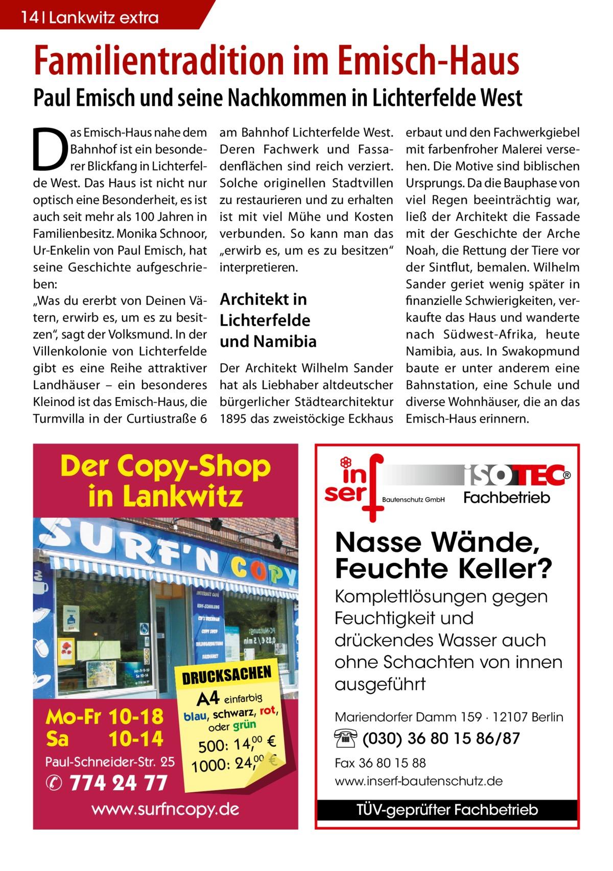 """14 Lankwitz extra  Familientradition im Emisch-Haus  Paul Emisch und seine Nachkommen in Lichterfelde West  D  as Emisch-Haus nahe dem Bahnhof ist ein besonderer Blickfang in Lichterfelde West. Das Haus ist nicht nur optisch eine Besonderheit, es ist auch seit mehr als 100Jahren in Familienbesitz. Monika Schnoor, Ur-Enkelin von Paul Emisch, hat seine Geschichte aufgeschrieben: """"Was du ererbt von Deinen Vätern, erwirb es, um es zu besitzen"""", sagt der Volksmund. In der Villenkolonie von Lichterfelde gibt es eine Reihe attraktiver Landhäuser – ein besonderes Kleinod ist das Emisch-Haus, die Turmvilla in der Curtiustraße6  am Bahnhof Lichterfelde West. Deren Fachwerk und Fassadenflächen sind reich verziert. Solche originellen Stadtvillen zu restaurieren und zu erhalten ist mit viel Mühe und Kosten verbunden. So kann man das """"erwirb es, um es zu besitzen"""" interpretieren.  Architekt in Lichterfelde und Namibia Der Architekt Wilhelm Sander hat als Liebhaber altdeutscher bürgerlicher Städtearchitektur 1895 das zweistöckige Eckhaus  Der Copy-Shop in Lankwitz  erbaut und den Fachwerkgiebel mit farbenfroher Malerei versehen. Die Motive sind biblischen Ursprungs. Da die Bauphase von viel Regen beeinträchtig war, ließ der Architekt die Fassade mit der Geschichte der Arche Noah, die Rettung der Tiere vor der Sintflut, bemalen. Wilhelm Sander geriet wenig später in finanzielle Schwierigkeiten, verkaufte das Haus und wanderte nach Südwest-Afrika, heute Namibia, aus. In Swakopmund baute er unter anderem eine Bahnstation, eine Schule und diverse Wohnhäuser, die an das Emisch-Haus erinnern.  Bautenschutz GmbH  Fachbetrieb  Nasse Wände, Feuchte Keller?  DRUCKSACHEN  Mo-Fr 10-18 Sa 10-14 Paul-Schneider-Str. 25  ✆ 774 24 77  A4 einfarz,bigrot,  blau, schwar oder grün  500: 14, € 00 1000: 24,, €  www.surfncopy.de  00  Komplettlösungen gegen Feuchtigkeit und drückendes Wasser auch ohne Schachten von innen ausgeführt Mariendorfer Damm 159 · 12107 Berlin  (030) 36 80 15 86/87 Fax 36 80 15 88"""