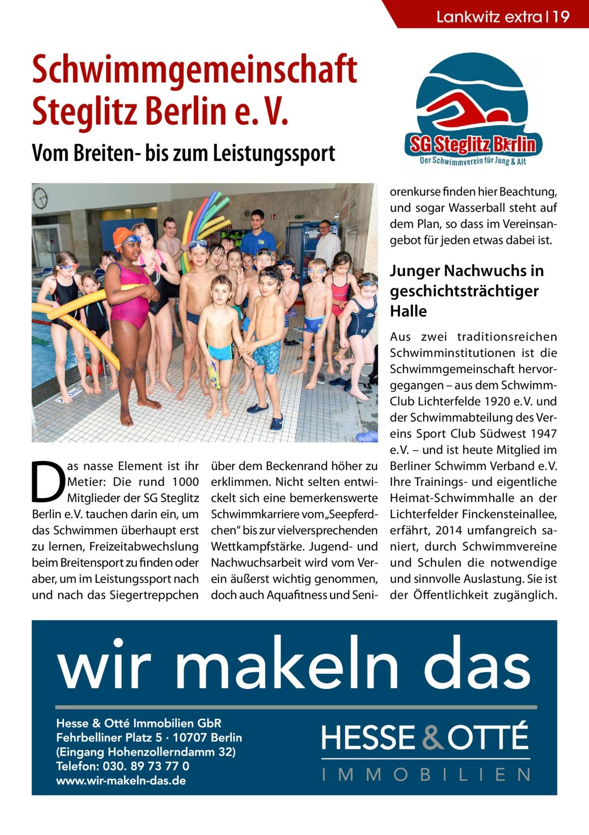 """Lankwitz extra 19  Schwimmgemeinschaft Steglitz Berlin e.V. Vom Breiten- bis zum Leistungssport orenkurse finden hier Beachtung, und sogar Wasserball steht auf dem Plan, so dass im Vereinsangebot für jeden etwas dabei ist.  Junger Nachwuchs in geschichtsträchtiger Halle  D  as nasse Element ist ihr Metier: Die rund 1000 Mitglieder der SG Steglitz Berlin e.V. tauchen darin ein, um das Schwimmen überhaupt erst zu lernen, Freizeitabwechslung beim Breitensport zu finden oder aber, um im Leistungssport nach und nach das Siegertreppchen  über dem Beckenrand höher zu erklimmen. Nicht selten entwickelt sich eine bemerkenswerte Schwimmkarriere vom""""Seepferdchen"""" bis zur vielversprechenden Wettkampfstärke. Jugend- und Nachwuchsarbeit wird vom Verein äußerst wichtig genommen, doch auch Aquafitness und Seni Aus zwei traditionsreichen Schwimminstitutionen ist die Schwimmgemeinschaft hervorgegangen – aus dem SchwimmClub Lichterfelde 1920 e.V. und der Schwimmabteilung des Vereins Sport Club Südwest 1947 e.V. – und ist heute Mitglied im Berliner Schwimm Verband e.V. Ihre Trainings- und eigentliche Heimat-Schwimmhalle an der Lichterfelder Finckensteinallee, erfährt, 2014 umfangreich saniert, durch Schwimmvereine und Schulen die notwendige und sinnvolle Auslastung. Sie ist der Öffentlichkeit zugänglich."""