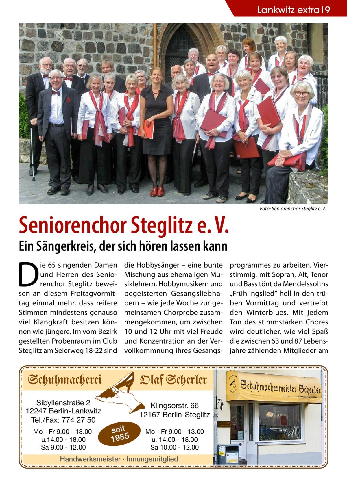 """Lankwitz extra 9  Seniorenchor Steglitz e.V.  �  Foto: Seniorenchor Steglitz e.V.  Ein Sängerkreis, der sich hören lassen kann  D  ie 65 singenden Damen und Herren des Seniorenchor Steglitz beweisen an diesem Freitagvormittag einmal mehr, dass reifere Stimmen mindestens genauso viel Klangkraft besitzen können wie jüngere. Im vom Bezirk gestellten Probenraum im Club Steglitz am Selerweg18-22 sind  Sibyllenstraße 2 12247 Berlin-Lankwitz Tel./Fax: 774 27 50 Mo - Fr 9.00 - 13.00 u.14.00 - 18.00 Sa 9.00 - 12.00  die Hobbysänger – eine bunte Mischung aus ehemaligen Musiklehrern, Hobbymusikern und begeisterten Gesangsliebhabern – wie jede Woche zur gemeinsamen Chorprobe zusammengekommen, um zwischen 10 und 12Uhr mit viel Freude und Konzentration an der Vervollkommnung ihres Gesangs Klingsorstr. 66 12167 Berlin-Steglitz  seit 1985  Mo - Fr 9.00 - 13.00 u. 14.00 - 18.00 Sa 10.00 - 12.00  Handwerksmeister · Innungsmitglied  programmes zu arbeiten. Vierstimmig, mit Sopran, Alt, Tenor und Bass tönt da Mendelssohns """"Frühlingslied"""" hell in den trüben Vormittag und vertreibt den Winterblues. Mit jedem Ton des stimmstarken Chores wird deutlicher, wie viel Spaß die zwischen 63 und 87 Lebensjahre zählenden Mitglieder am"""